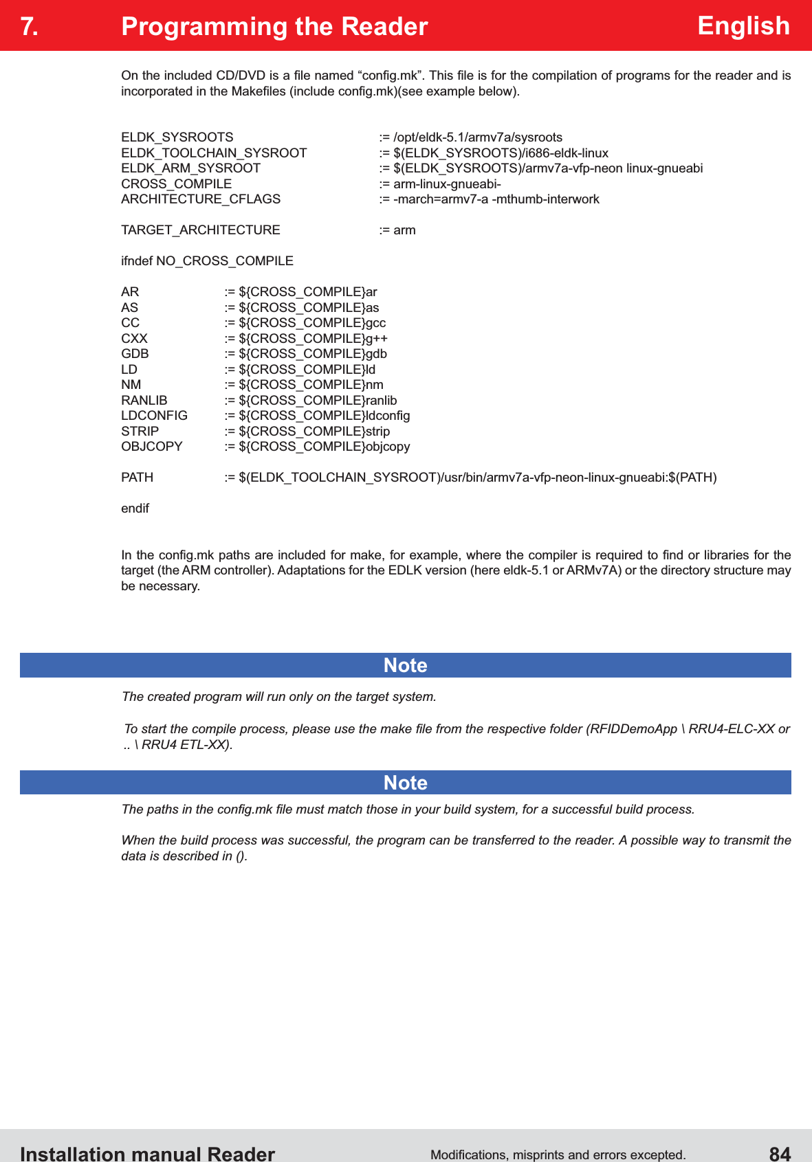 Installation manual Reader  84English7.  Programming the Reader        CROSS_COMPILE    := arm-linux-gnueabi-ARCHITECTURE_CFLAGS     := -march=armv7-a -mthumb-interworkTARGET_ARCHITECTURE     := armifndef NO_CROSS_COMPILE                     endiftarget (the ARM controller). Adaptations for the EDLK version (here eldk-5.1 or ARMv7A) or the directory structure may be necessary.NoteThe created program will run only on the target system.NoteWhen the build process was successful, the program can be transferred to the reader. A possible way to transmit the data is described in ().