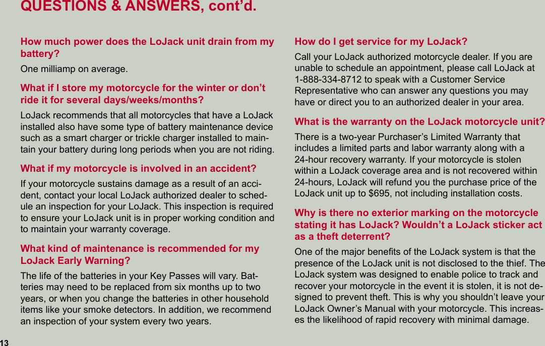 QUESTIONS & ANSWERS, cont'd.How much power does the LoJack unit drain from my battery?One milliamp on average.What if I store my motorcycle for the winter or don't ride it for several days/weeks/months?LoJack recommends that all motorcycles that have a LoJack installed also have some type of battery maintenance device such as a smart charger or trickle charger installed to main-tain your battery during long periods when you are not riding.What if my motorcycle is involved in an accident?If your motorcycle sustains damage as a result of an acci-dent, contact your local LoJack authorized dealer to sched-ule an inspection for your LoJack. This inspection is required to ensure your LoJack unit is in proper working condition and to maintain your warranty coverage.What kind of maintenance is recommended for my LoJack Early Warning?The life of the batteries in your Key Passes will vary. Bat-teries may need to be replaced from six months up to two years, or when you change the batteries in other household items like your smoke detectors. In addition, we recommend an inspection of your system every two years.13How do I get service for my LoJack?Call your LoJack authorized motorcycle dealer. If you are  unable to schedule an appointment, please call LoJack at  1-888-334-8712 to speak with a Customer Service  Representative who can answer any questions you may have or direct you to an authorized dealer in your area. What is the warranty on the LoJack motorcycle unit?There is a two-year Purchaser's Limited Warranty that  includes a limited parts and labor warranty along with a  24-hour recovery warranty. If your motorcycle is stolen within a LoJack coverage area and is not recovered within 24-hours, LoJack will refund you the purchase price of the LoJack unit up to $695, not including installation costs.Why is there no exterior marking on the motorcycle  stating it has LoJack? Wouldn't a LoJack sticker act as a theft deterrent?One of the major benefits of the LoJack system is t
