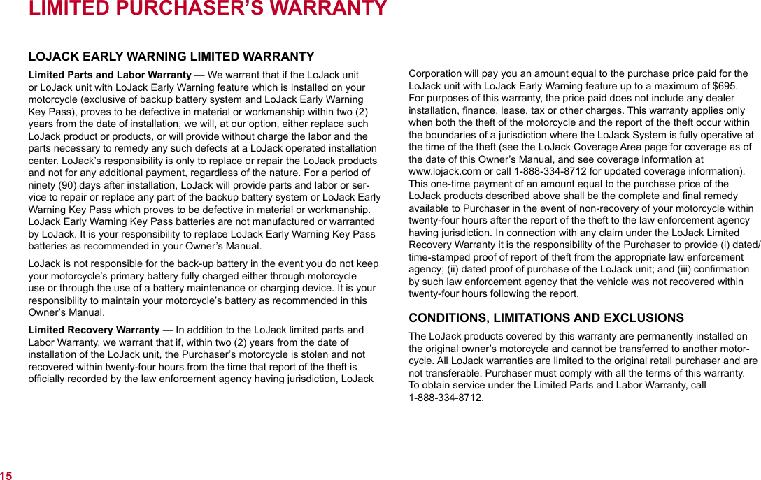 LIMITED PURCHASER'S WARRANTYLOJACK EARLY WARNING LIMITED WARRANTYLimited Parts and Labor Warranty — We warrant that if the LoJack unit or LoJack unit with LoJack Early Warning feature which is installed on your motorcycle (exclusive of backup battery system and LoJack Early Warning Key Pass), proves to be defective in material or workmanship within two (2) years from the date of installation, we will, at our option, either replace such LoJack product or products, or will provide without charge the labor and the parts necessary to remedy any such defects at a LoJack operated installation center. LoJack's responsibility is only to replace or repair the LoJack products and not for any additional payment, regardless of the nature. For a period of ninety (90) days after installation, LoJack will provide parts and labor or ser-vice to repair or replace any part of the backup battery system or LoJack Early Warning Key Pass which proves to be defective in material or workmanship. LoJack Early Warning Key Pass batteries are not manufactured or warranted by LoJack. It is your responsibility to replace LoJack Early Warning Key Pass batteries as recommended in your Owner's Manual. LoJack is not responsible for the back-up battery in the event you do not keep your motorcycle's primary battery fully charged either through motorcycle use or through the use of a battery maintenance or charging device. It is your responsibility to maintain your motorcycle's battery as recommended in this Owner's Manual.Limited Recovery Warranty — In addition to the LoJack limited parts and Labor Warranty, we warrant that if, within two (2) years from the date of installation of the LoJack unit, the Purchaser's motorcycle is stolen and not recovered within twenty-four hours from the time that report of the theft is officially recorded by the law enforcement agency having jurisdiction, LoJack Corporation will pay you an amount equal to the purchase price paid for the LoJack unit with LoJack Early Warn
