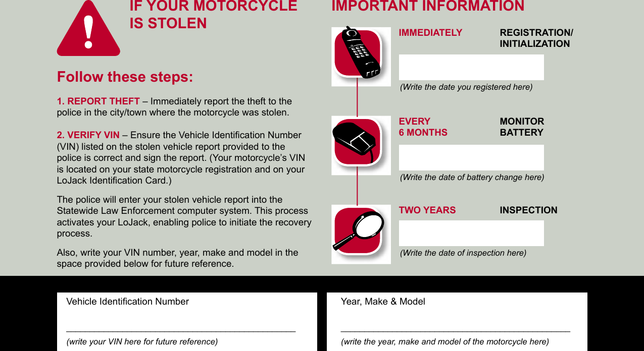 IF YOUR MOTORCYCLEIS STOLENVehicle Identifi cation Number_________________________________________________(write your VIN here for future reference)Year, Make & Model_________________________________________________(write the year, make and model of the motorcycle here)Follow these steps:1. REPORT THEFT – Immediately report the theft to the police in the city/town where the motorcycle was stolen.2. VERIFY VIN – Ensure the Vehicle Identifi cation Number (VIN) listed on the stolen vehicle report provided to the police is correct and sign the report. (Your motorcycle's VIN is located on your state motorcycle registration and on your LoJack Identifi cation Card.)The police will enter your stolen vehicle report into the Statewide Law Enforcement computer system. This process activates your LoJack, enabling police to initiate the recovery process.Also, write your VIN number, year, make and model in the space provided below for future reference.(Write the date you registered here)(Write the date of battery change here)(Write the date of inspection here)IMPORTANT INFORMATIONIMMEDIATELY REGISTRATION/    INITIALIZATION  EVERY  MONITOR     6 MONTHS  BATTERY  TWO YEARS INSPECTION