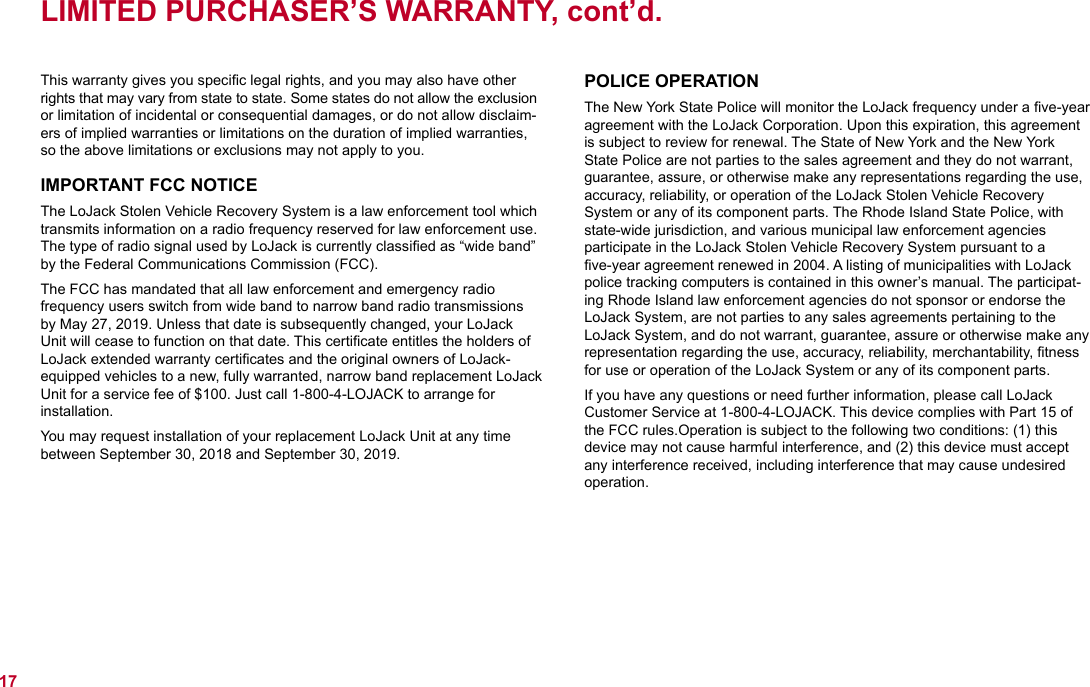 """This warranty gives you specific legal rights, and you may also have other rights that may vary from state to state. Some states do not allow the exclusion or limitation of incidental or consequential damages, or do not allow disclaim-ers of implied warranties or limitations on the duration of implied warranties, so the above limitations or exclusions may not apply to you.IMPORTANT FCC NOTICEThe LoJack Stolen Vehicle Recovery System is a law enforcement tool which transmits information on a radio frequency reserved for law enforcement use. The type of radio signal used by LoJack is currently classified as """"wide band"""" by the Federal Communications Commission (FCC).The FCC has mandated that all law enforcement and emergency radio frequency users switch from wide band to narrow band radio transmissions by May 27, 2019. Unless that date is subsequently changed, your LoJack Unit will cease to function on that date. This certificate entitles the holders of LoJack extended warranty certificates and the original owners of LoJack-equipped vehicles to a new, fully warranted, narrow band replacement LoJack Unit for a service fee of $100. Just call 1-800-4-LOJACK to arrange for  installation.  You may request installation of your replacement LoJack Unit at any time between September 30, 2018 and September 30, 2019. LIMITED PURCHASER'S WARRANTY, cont'd.17POLICE OPERATIONThe New York State Police will monitor the LoJack frequency under a five-year agreement with the LoJack Corporation. Upon this expiration, this agreement is subject to review for renewal. The State of New York and the New York State Police are not parties to the sales agreement and they do not warrant, guarantee, assure, or otherwise make any representations regarding the use, accuracy, reliability, or operation of the LoJack Stolen Vehicle Recovery  System or any of its component parts. The Rhode Island State Police, with state-wide jurisdiction, and various municipal law enforcement agencies participate in the """