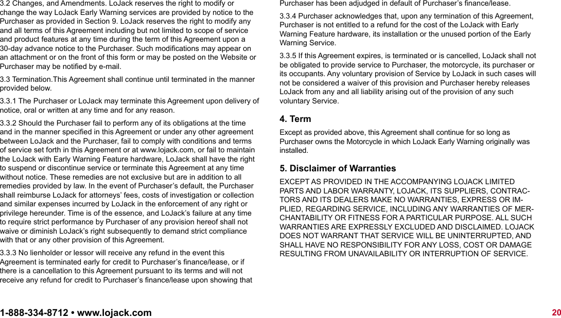 3.2 Changes, and Amendments. LoJack reserves the right to modify or change the way LoJack Early Warning services are provided by notice to the Purchaser as provided in Section 9. LoJack reserves the right to modify any and all terms of this Agreement including but not limited to scope of service and product features at any time during the term of this Agreement upon a 30-day advance notice to the Purchaser. Such modifications may appear on an attachment or on the front of this form or may be posted on the Website or Purchaser may be notified by e-mail.3.3 Termination.This Agreement shall continue until terminated in the manner provided below.3.3.1 The Purchaser or LoJack may terminate this Agreement upon delivery of notice, oral or written at any time and for any reason.3.3.2 Should the Purchaser fail to perform any of its obligations at the time and in the manner specified in this Agreement or under any other agreement between LoJack and the Purchaser, fail to comply with conditions and terms of service set forth in this Agreement or at www.lojack.com, or fail to maintain the LoJack with Early Warning Feature hardware, LoJack shall have the right to suspend or discontinue service or terminate this Agreement at any time without notice. These remedies are not exclusive but are in addition to all remedies provided by law. In the event of Purchaser's default, the Purchaser shall reimburse LoJack for attorneys' fees, costs of investigation or collection and similar expenses incurred by LoJack in the enforcement of any right or privilege hereunder. Time is of the essence, and LoJack's failure at any time to require strict performance by Purchaser of any provision hereof shall not waive or diminish LoJack's right subsequently to demand strict compliance with that or any other provision of this Agreement.3.3.3 No lienholder or lessor will receive any refund in the event this Agreement is terminated early for credit to Purchaser's finance/lease, or if there is a cancellatio