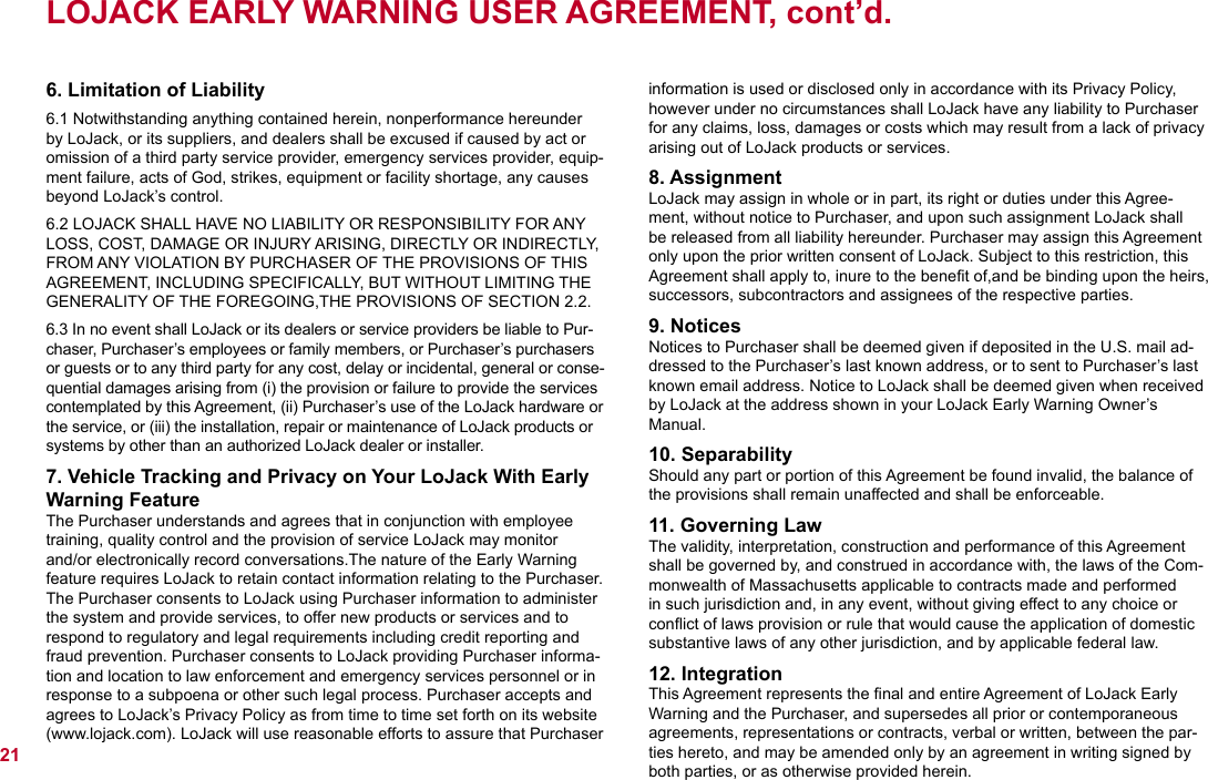 LOJACK EARLY WARNING USER AGREEMENT, cont'd.6. Limitation of Liability6.1 Notwithstanding anything contained herein, nonperformance hereunder by LoJack, or its suppliers, and dealers shall be excused if caused by act or omission of a third party service provider, emergency services provider, equip-ment failure, acts of God, strikes, equipment or facility shortage, any causes beyond LoJack's control.6.2 LOJACK SHALL HAVE NO LIABILITY OR RESPONSIBILITY FOR ANY LOSS, COST, DAMAGE OR INJURY ARISING, DIRECTLY OR INDIRECTLY, FROM ANY VIOLATION BY PURCHASER OF THE PROVISIONS OF THIS AGREEMENT, INCLUDING SPECIFICALLY, BUT WITHOUT LIMITING THE GENERALITY OF THE FOREGOING,THE PROVISIONS OF SECTION 2.2.6.3 In no event shall LoJack or its dealers or service providers be liable to Pur-chaser, Purchaser's employees or family members, or Purchaser's purchasers or guests or to any third party for any cost, delay or incidental, general or conse-quential damages arising from (i) the provision or failure to provide the services contemplated by this Agreement, (ii) Purchaser's use of the LoJack hardware or the service, or (iii) the installation, repair or maintenance of LoJack products or systems by other than an authorized LoJack dealer or installer.7. Vehicle Tracking and Privacy on Your LoJack With Early Warning FeatureThe Purchaser understands and agrees that in conjunction with employee training, quality control and the provision of service LoJack may monitor and/or electronically record conversations.The nature of the Early Warning feature requires LoJack to retain contact information relating to the Purchaser. The Purchaser consents to LoJack using Purchaser information to administer the system and provide services, to offer new products or services and to respond to regulatory and legal requirements including credit reporting and fraud prevention. Purchaser consents to LoJack providing Purchaser informa-tion and location to law enforcement and emergency services personnel or in