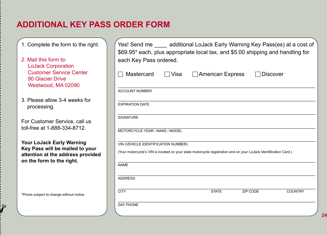 ADDITIONAL KEY PASS ORDER FORM1. Complete the form to the right.2. Mail this form to:   LoJack Corporation   Customer Service Center   90 Glacier Drive   Westwood, MA 020903. Please allow 3-4 weeks for      processing.For Customer Service, call us  toll-free at 1-888-334-8712.Your LoJack Early Warning  Key Pass will be mailed to your  attention at the address provided  on the form to the right.*Prices subject to change without notice.Yes! Send me ____ additional LoJack Early Warning Key Pass(es) at a cost of $69.95* each, plus appropriate local tax, and $5.00 shipping and handling for each Key Pass ordered.     Mastercard           Visa           American Express           DiscoverACCOUNT NUMBEREXPIRATION DATESIGNATURE MOTORCYCLE YEAR / MAKE / MODELVIN (VEHICLE IDENTIFICATION NUMBER) (Your motorcycle's VIN is located on your state motorcycle registration and on your LoJack Identification Card.)NAMEADDRESSCITY                                                                                      STATE                    ZIP CODE                            COUNTRYDAY PHONE24