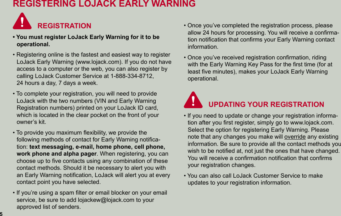 REGISTERING LOJACK EARLY WARNING  REGISTRATION• You must register LoJack Early Warning for it to be  operational.• Registering online is the fastest and easiest way to register LoJack Early Warning (www.lojack.com). If you do not have access to a computer or the web, you can also register by calling LoJack Customer Service at 1-888-334-8712,  24 hours a day, 7 days a week.• To complete your registration, you will need to provide  LoJack with the two numbers (VIN and Early Warning  Registration numbers) printed on your LoJack ID card,  which is located in the clear pocket on the front of your owner's kit.• To provide you maximum flexibility, we provide the  following methods of contact for Early Warning notifica-tion: text messaging, e-mail, home phone, cell phone, work phone and alpha pager. When registering, you can choose up to five contacts using any combination of these contact methods. Should it be necessary to alert you with an Early Warning notification, LoJack will alert you at every contact point you have selected.• If you're using a spam filter or email blocker on your email service, be sure to add lojackew@lojack.com to your  approved list of senders.   • Once you've completed the registration process, please allow 24 hours for processing. You will receive a confirma-tion notification that confirms your Early Warning contact information.• Once you've received registration confirmation, riding  with the Early Warning Key Pass for the first time (for at least five minutes), makes your LoJack Early Warning operational.UPDATING YOUR REGISTRATION• If you need to update or change your registration informa-tion after you first register, simply go to www.lojack.com. Select the option for registering Early Warning. Please note that any changes you make will override any existing information. Be sure to provide all the contact methods you wish to be notified at, not just the ones that have changed.You will receive a confirmation notification that confirms your regi