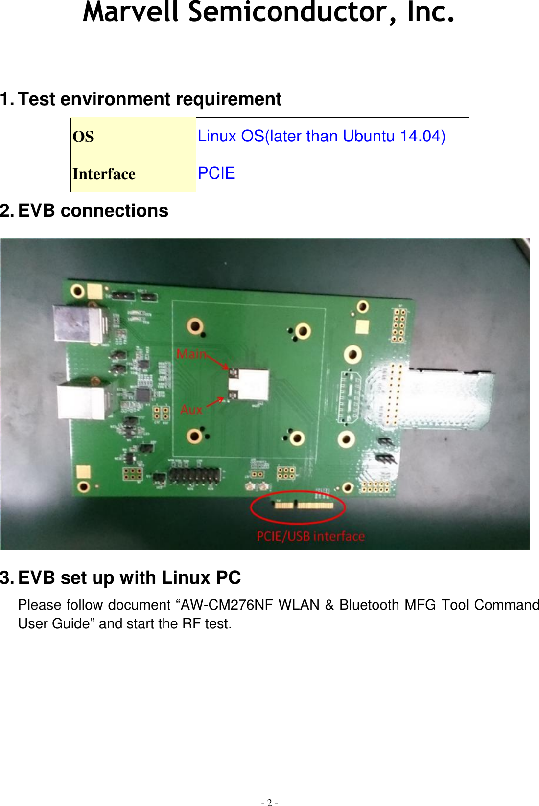 "Marvell Semiconductor, Inc. - 2 -    1. Test environment requirement OS Linux OS(later than Ubuntu 14.04) Interface PCIE 2. EVB connections  3. EVB set up with Linux PC Please follow document ""AW-CM276NF WLAN & Bluetooth MFG Tool Command User Guide"" and start the RF test."