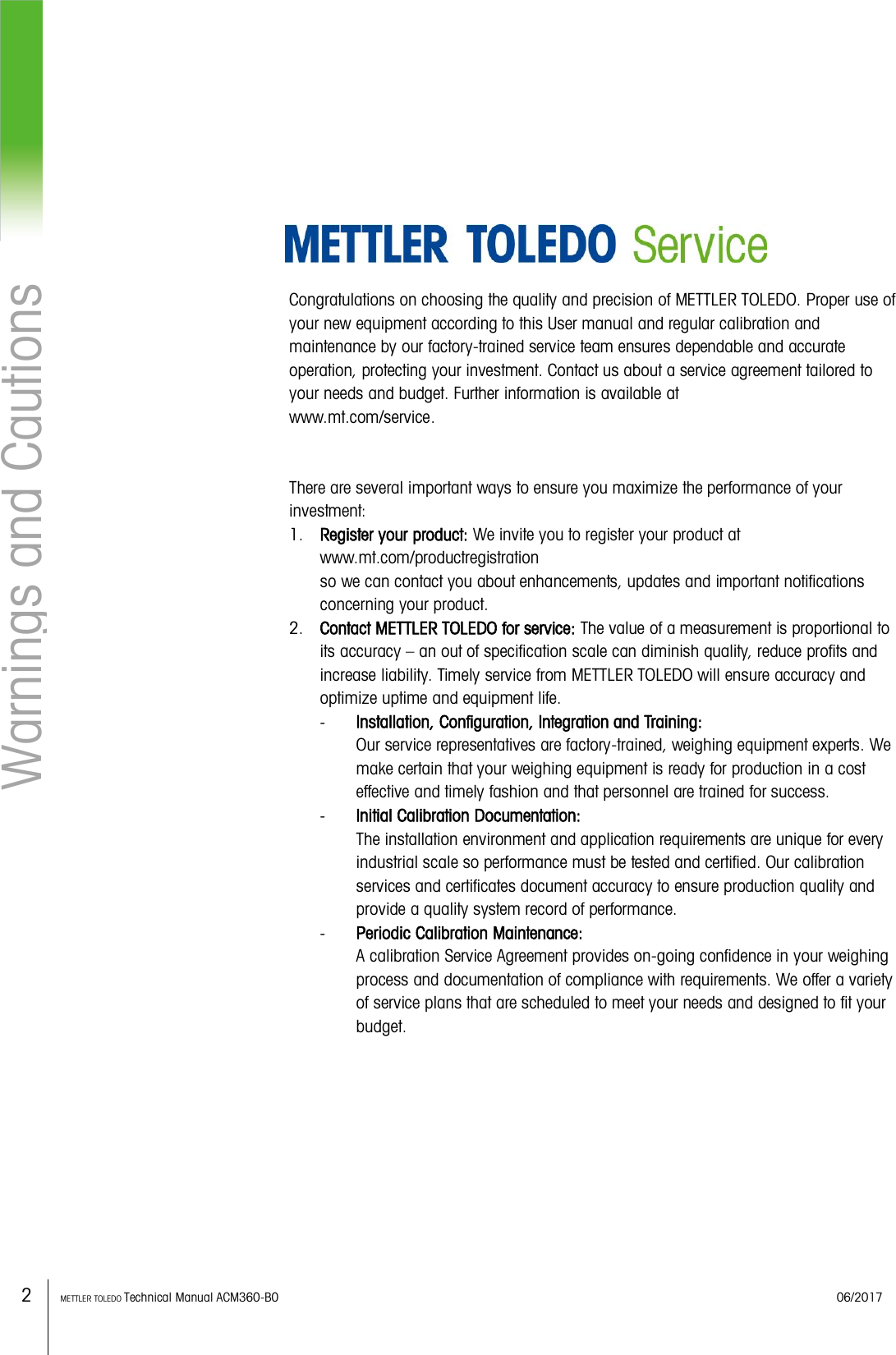 2    METTLER TOLEDO Technical Manual ACM360-B0    06/2017 Warnings and Cautions         Congratulations on choosing the quality and precision of METTLER TOLEDO. Proper use of your new equipment according to this User manual and regular calibration and maintenance by our factory-trained service team ensures dependable and accurate operation, protecting your investment. Contact us about a service agreement tailored to your needs and budget. Further information is available at www.mt.com/service.   There are several important ways to ensure you maximize the performance of your investment: 1. Register your product: We invite you to register your product at www.mt.com/productregistration   so we can contact you about enhancements, updates and important notifications concerning your product. 2. Contact METTLER TOLEDO for service: The value of a measurement is proportional to its accuracy – an out of specification scale can diminish quality, reduce profits and increase liability. Timely service from METTLER TOLEDO will ensure accuracy and optimize uptime and equipment life. - Installation, Configuration, Integration and Training: Our service representatives are factory-trained, weighing equipment experts. We make certain that your weighing equipment is ready for production in a cost effective and timely fashion and that personnel are trained for success. - Initial Calibration Documentation: The installation environment and application requirements are unique for every industrial scale so performance must be tested and certified. Our calibration services and certificates document accuracy to ensure production quality and provide a quality system record of performance. - Periodic Calibration Maintenance: A calibration Service Agreement provides on-going confidence in your weighing process and documentation of compliance with requirements. We offer a variety of service plans that are scheduled to meet your needs and designed to fit your budget.