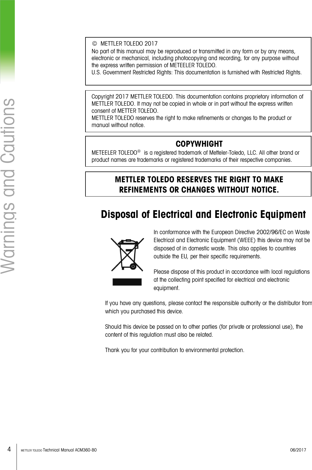 4    METTLER TOLEDO Technical Manual ACM360-B0    06/2017 Warnings and Cautions                      Disposal of Electrical and Electronic Equipment In conformance with the European Directive 2002/96/EC on Waste Electrical and Electronic Equipment (WEEE) this device may not be disposed of in domestic waste. This also applies to countries outside the EU, per their specific requirements. Please dispose of this product in accordance with local regulations at the collecting point specified for electrical and electronic equipment. If you have any questions, please contact the responsible authority or the distributor from which you purchased this device. Should this device be passed on to other parties (for private or professional use), the content of this regulation must also be related. Thank you for your contribution to environmental protection.    ○C  METTLER TOLEDO 2017 No part of this manual may be reproduced or transmitted in any form or by any means, electronic or mechanical, including photocopying and recording, for any purpose without the express written permission of METEELER TOLEDO. U.S. Government Restricted Rights: This documentation is furnished with Restricted Rights. Copyright 2017 METTLER TOLEDO. This documentation contains proprietary information of METTLER TOLEDO. It may not be copied in whole or in part without the express written consent of METTER TOLEDO. METTLER TOLEDO reserves the right to make refinements or changes to the product or manual without notice. COPYWHIGHT METEELER TOLEDO○R  is a registered trademark of Metteler-Toledo, LLC. All other brand or product names are trademarks or registered trademarks of their respective companies. METTLER TOLEDO RESERVES THE RIGHT TO MAKE REFINEMENTS OR CHANGES WITHOUT NOTICE.