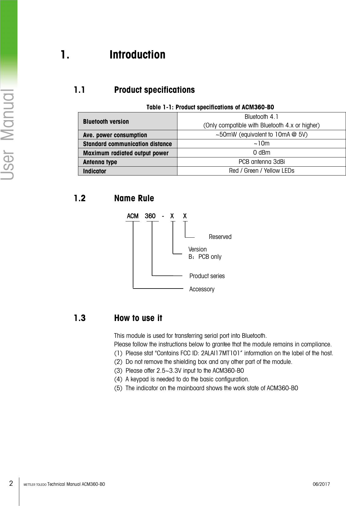 """2    METTLER TOLEDO Technical Manual ACM360-B0    06/2017 User  Manual  1. Introduction 1.1 Product specifications Table 1-1: Product specifications of ACM360-B0 Bluetooth version Bluetooth 4.1   (Only compatible with Bluetooth 4.x or higher) Ave. power consumption ~50mW (equivalent to 10mA @ 5V) Standard communication distance ~10m Maximum radiated output power 0 dBm Antenna type PCB antenna 3dBi Indicator Red / Green / Yellow LEDs  1.2 Name Rule     ACM  360    -  X      X            1.3 How to use it This module is used for transferring serial port into Bluetooth. Please follow the instructions below to grantee that the module remains in compliance. (1) Please stat """"Contains FCC ID: 2ALAI17MT101"""" information on the label of the host. (2) Do not remove the shielding box and any other part of the module. (3) Please offer 2.5~3.3V input to the ACM360-B0 (4) A keypad is needed to do the basic configuration. (5) The indicator on the mainboard shows the work state of ACM360-B0       Product series Version B:PCB only Reserved   Accessory"""