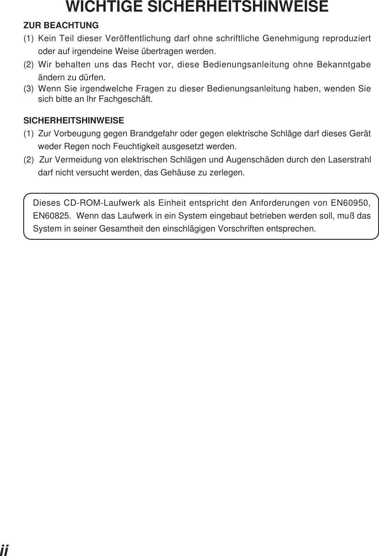 iiWICHTIGE SICHERHEITSHINWEISEZUR BEACHTUNG(1) Kein Teil dieser Veröffentlichung darf ohne schriftliche Genehmigung reproduziertoder auf irgendeine Weise übertragen werden.(2) Wir behalten uns das Recht vor, diese Bedienungsanleitung ohne Bekanntgabeändern zu dürfen.(3) Wenn Sie irgendwelche Fragen zu dieser Bedienungsanleitung haben, wenden Siesich bitte an lhr Fachgeschäft.SICHERHEITSHINWEISE(1) Zur Vorbeugung gegen Brandgefahr oder gegen elektrische Schläge darf dieses Gerätweder Regen noch Feuchtigkeit ausgesetzt werden.(2)  Zur Vermeidung von elektrischen Schlägen und Augenschäden durch den Laserstrahldarf nicht versucht werden, das Gehäuse zu zerlegen.Dieses CD-ROM-Laufwerk als Einheit entspricht den Anforderungen von EN60950,EN60825.  Wenn das Laufwerk in ein System eingebaut betrieben werden soll, muß dasSystem in seiner Gesamtheit den einschlägigen Vorschriften entsprechen.