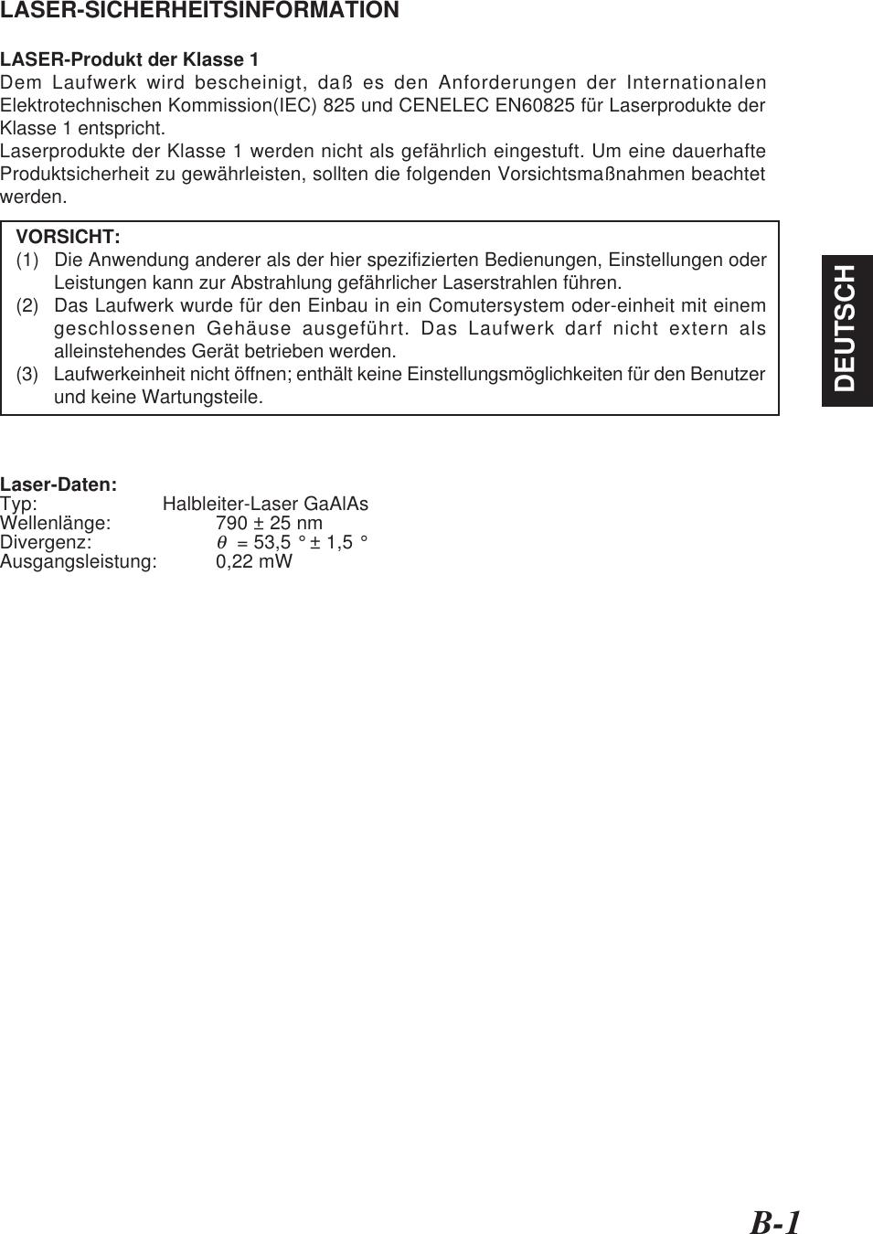 B-1DEUTSCHLASER-SICHERHEITSINFORMATIONLASER-Produkt der Klasse 1Dem Laufwerk wird bescheinigt, daß es den Anforderungen der InternationalenElektrotechnischen Kommission(IEC) 825 und CENELEC EN60825 für Laserprodukte derKlasse 1 entspricht.Laserprodukte der Klasse 1 werden nicht als gefährlich eingestuft. Um eine dauerhafteProduktsicherheit zu gewährleisten, sollten die folgenden Vorsichtsmaßnahmen beachtetwerden.   VORSICHT:(1) Die Anwendung anderer als der hier spezifizierten Bedienungen, Einstellungen oderLeistungen kann zur Abstrahlung gefährlicher Laserstrahlen führen.(2) Das Laufwerk wurde für den Einbau in ein Comutersystem oder-einheit mit einemgeschlossenen Gehäuse ausgeführt. Das Laufwerk darf nicht extern alsalleinstehendes Gerät betrieben werden.(3) Laufwerkeinheit nicht öffnen; enthält keine Einstellungsmöglichkeiten für den Benutzerund keine Wartungsteile.Laser-Daten:Typ: Halbleiter-Laser GaAlAsWellenlänge: 790 ± 25 nmDivergenz:θ  = 53,5 ° ± 1,5 °Ausgangsleistung: 0,22 mW
