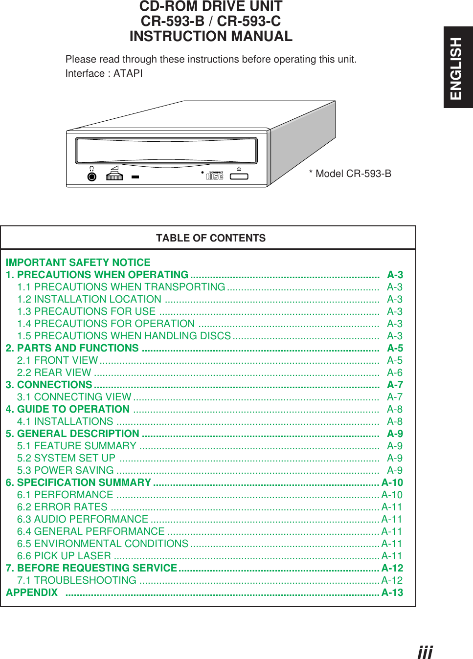 ENGLISHiiiCD-ROM DRIVE UNITCR-593-B / CR-593-CINSTRUCTION MANUALPlease read through these instructions before operating this unit.                     Interface : ATAPITABLE OF CONTENTSIMPORTANT SAFETY NOTICE1. PRECAUTIONS WHEN OPERATING...................................................................  A-3    1.1 PRECAUTIONS WHEN TRANSPORTING......................................................  A-3    1.2 INSTALLATION LOCATION ............................................................................  A-3    1.3 PRECAUTIONS FOR USE ..............................................................................  A-3    1.4 PRECAUTIONS FOR OPERATION ................................................................   A-3    1.5 PRECAUTIONS WHEN HANDLING DISCS....................................................   A-32. PARTS AND FUNCTIONS ....................................................................................   A-5    2.1 FRONT VIEW...................................................................................................  A-5    2.2 REAR VIEW .....................................................................................................  A-63. CONNECTIONS.....................................................................................................  A-7    3.1 CONNECTING VIEW .......................................................................................   A-74. GUIDE TO OPERATION .......................................................................................   A-8    4.1 INSTALLATIONS .............................................................................................   A-85. GENERAL DESCRIPTION ....................................................................................  A-9    5.1 FEATURE SUMMARY .....................................................................................  A-9    5.2 SYSTEM SET UP ............................................................................................