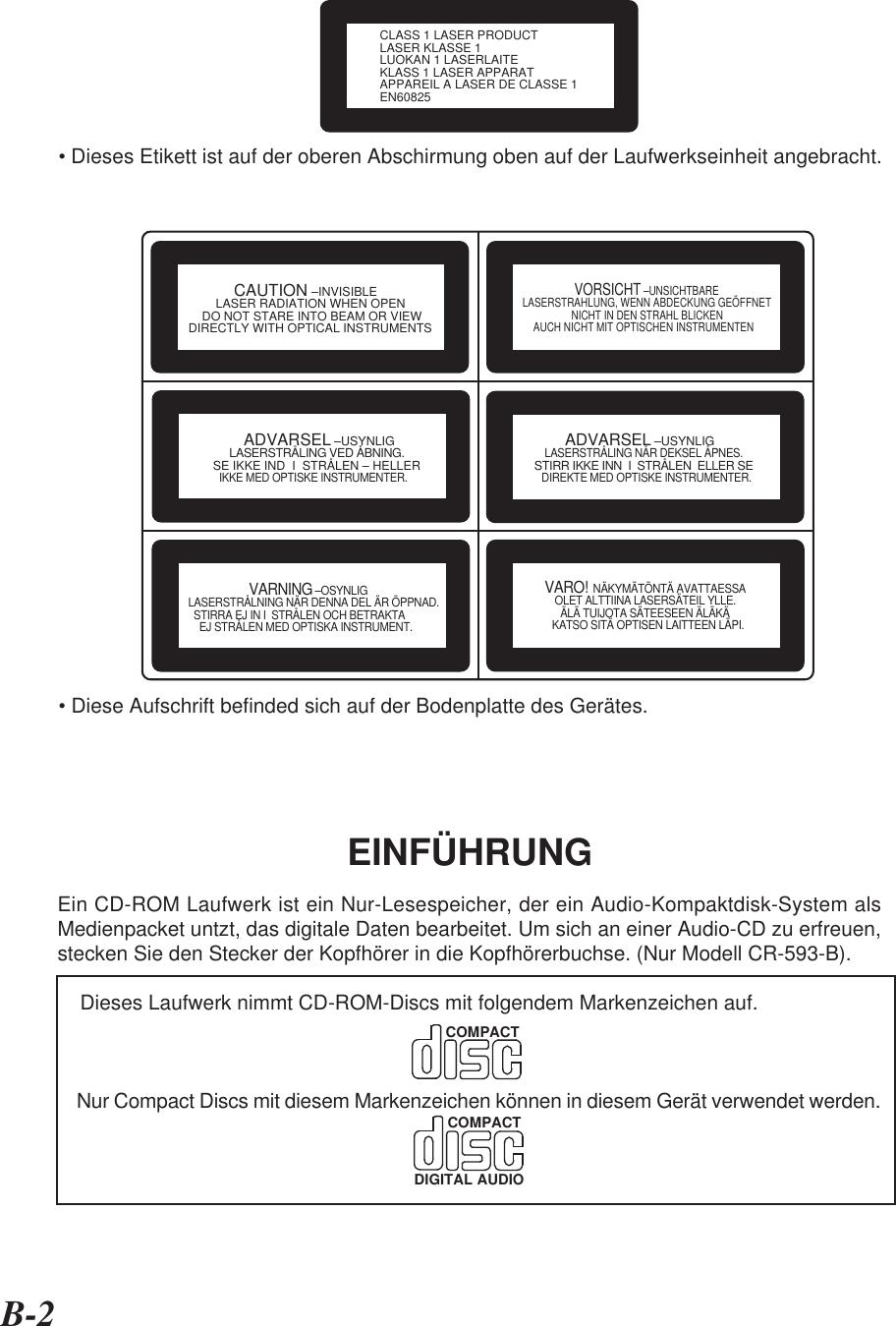 B-2EINFÜHRUNGEin CD-ROM Laufwerk ist ein Nur-Lesespeicher, der ein Audio-Kompaktdisk-System alsMedienpacket untzt, das digitale Daten bearbeitet. Um sich an einer Audio-CD zu erfreuen,stecken Sie den Stecker der Kopfhörer in die Kopfhörerbuchse. (Nur Modell CR-593-B).    Dieses Laufwerk nimmt CD-ROM-Discs mit folgendem Markenzeichen auf.    Nur Compact Discs mit diesem Markenzeichen können in diesem Gerät verwendet werden.CLASS 1 LASER PRODUCTLASER KLASSE 1LUOKAN 1 LASERLAITEKLASS 1 LASER APPARATAPPAREIL A LASER DE CLASSE 1EN60825• Dieses Etikett ist auf der oberen Abschirmung oben auf der Laufwerkseinheit angebracht.• Diese Aufschrift befinded sich auf der Bodenplatte des Gerätes.COMPACTCOMPACTDIGITAL AUDIO          CAUTION –INVISIBLE        LASER RADIATION WHEN OPEN    DO NOT STARE INTO BEAM OR VIEWDIRECTLY WITH OPTICAL INSTRUMENTS                VORSICHT –UNSICHTBARE        LASERSTRAHLUNG, WENN ABDECKUNG GEÖFFNET                          NICHT IN DEN STRAHL BLICKEN            AUCH NICHT MIT OPTISCHEN INSTRUMENTEN         ADVARSEL –USYNLIG        LASERSTRÅLING VED ÅBNING.   SE IKKE IND  I  STRÅLEN – HELLER     IKKE MED OPTISKE INSTRUMENTER.         ADVARSEL –USYNLIG      LASERSTRÅLING NÅR DEKSEL ÅPNES.   STIRR IKKE INN  I  STRÅLEN  ELLER SE     DIREKTE MED OPTISKE INSTRUMENTER.              VARNING –OSYNLIG LASERSTRÅLNING NÄR DENNA DEL ÄR ÖPPNAD.   STIRRA EJ IN I  STRÅLEN OCH BETRAKTA     EJ STRÅLEN MED OPTISKA INSTRUMENT.  VARO!  NÄKYMÄTÖNTÄ AVATTAESSA       OLET ALTTIINA LASERSÄTEIL YLLE.         ÄLÄ TUIJOTA SÄTEESEEN ÄLÄKÄ      KATSO SITÄ OPTISEN LAITTEEN LÄPI.