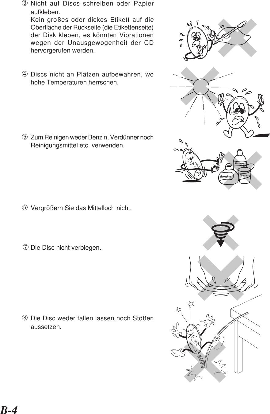 B-4➂Nicht auf Discs schreiben oder Papieraufkleben.Kein großes oder dickes Etikett auf dieOberfläche der Rückseite (die Etikettenseite)der Disk kleben, es könnten Vibrationenwegen der Unausgewogenheit der CDhervorgerufen werden.➃Discs nicht an Plätzen aufbewahren, wohohe Temperaturen herrschen.➄Zum Reinigen weder Benzin, Verdünner nochReinigungsmittel etc. verwenden.➅Vergrößern Sie das Mittelloch nicht.➆Die Disc nicht verbiegen.➇Die Disc weder fallen lassen noch Stößenaussetzen.BenzineThinnersCleaners