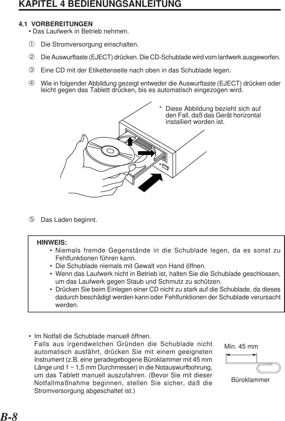 B-8KAPITEL 4 BEDIENUNGSANLEITUNG4.1  VORBEREITUNGEN• Das Laufwerk in Betrieb nehmen.➀Die Stromversorgung einschalten.➁Die Auswurftaste (EJECT) drücken. Die CD-Schublade wird vom lanfwerk ausgeworfen.➂Eine CD mit der Etikettenseite nach oben in das Schublade legen.➃Wie in folgender Abbildung gezeigt entweder die Auswurftaste (EJECT) drücken oderleicht gegen das Tablett drücken, bis es automatisch eingezogen wird.➄Das Laden beginnt.HINWEIS:• Niemals fremde Gegenstände in die Schublade legen, da es sonst zuFehlfunktionen führen kann.• Die Schublade niemals mit Gewalt von Hand öffnen.• Wenn das Laufwerk nicht in Betrieb ist, halten Sie die Schublade geschlossen,um das Laufwerk gegen Staub und Schmutz zu schützen.• Drücken Sie beim Einlegen einer CD nicht zu stark auf die Schublade, da diesesdadurch beschädigt werden kann oder Fehlfunktionen der Schublade verursachtwerden.• Im Notfall die Schublade manuell öffnen.Falls aus irgendwelchen Gründen die Schublade nichtautomatisch ausfährt, drücken Sie mit einem geeignetenInstrument (z.B. eine geradegebogene Büroklammer mit 45 mmLänge und 1 ~ 1,5 mm Durchmesser) in die Notauswurfbohrung,um das Tablett manuell auszufahren. (Bevor Sie mit dieserNotfallmaßnahme beginnen, stellen Sie sicher, daß dieStromversorgung abgeschaltet ist.)*  Diese Abbildung bezieht sich aufden Fall, daß das Gerät horizontalinstalliert worden ist.Min. 45 mmBüroklammer