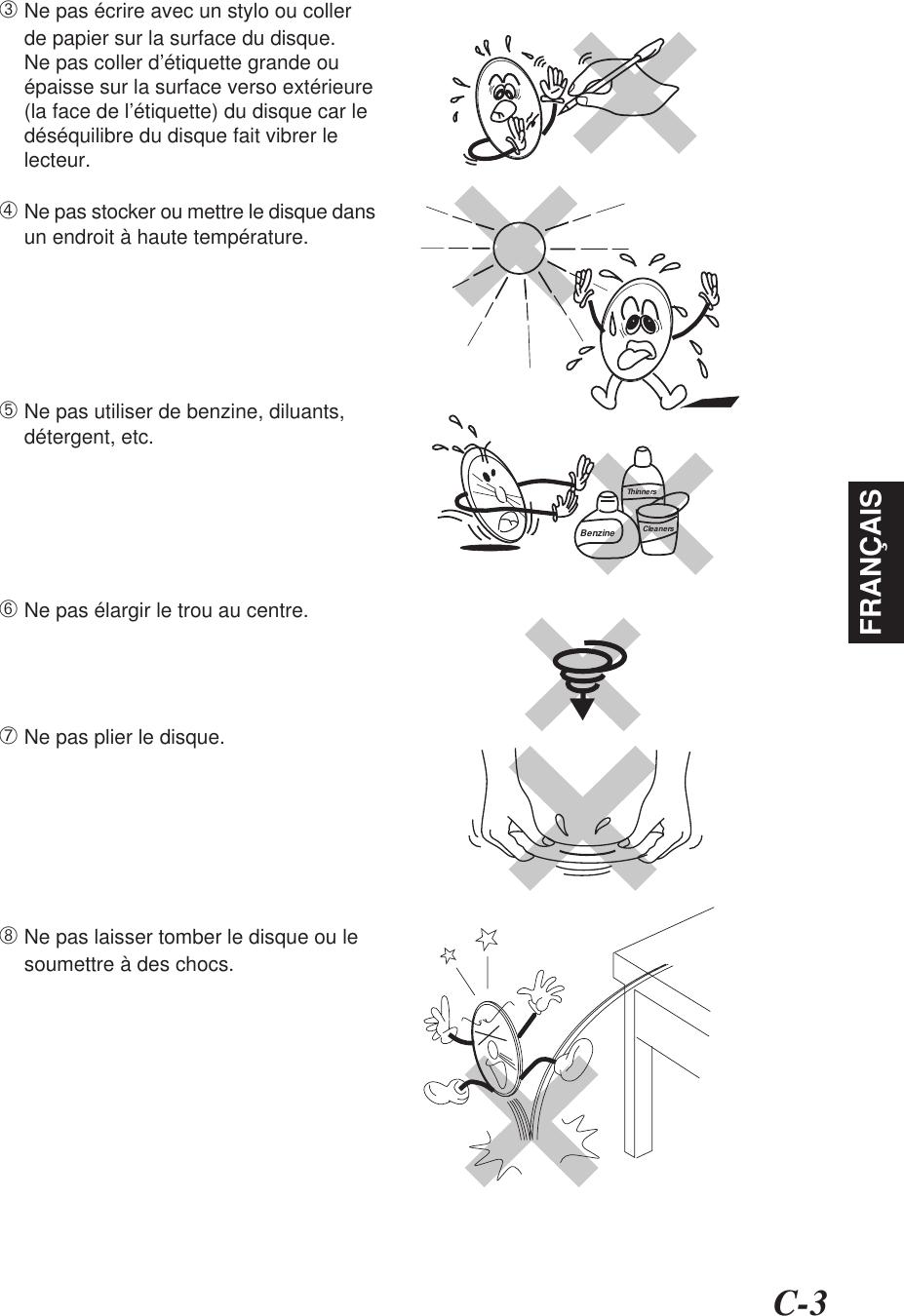 C-3FRANÇAIS➂Ne pas écrire avec un stylo ou collerde papier sur la surface du disque.Ne pas coller d'étiquette grande ouépaisse sur la surface verso extérieure(la face de l'étiquette) du disque car ledéséquilibre du disque fait vibrer lelecteur.➃Ne pas stocker ou mettre le disque dansun endroit à haute température.➄Ne pas utiliser de benzine, diluants,détergent, etc.➅Ne pas élargir le trou au centre.➆Ne pas plier le disque.➇Ne pas laisser tomber le disque ou lesoumettre à des chocs.BenzineThinnersCleaners
