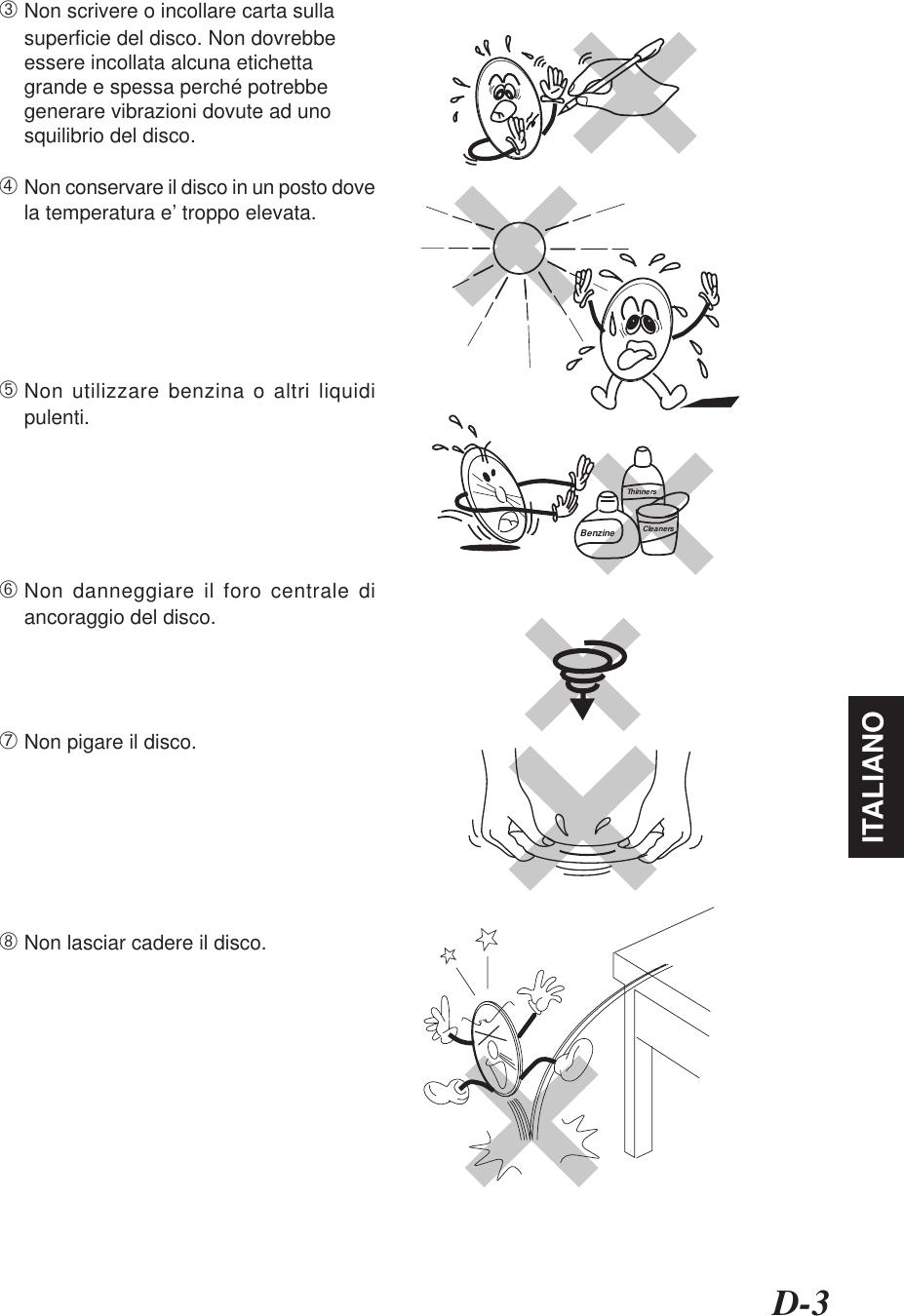 D-3ITALIANO➂Non scrivere o incollare carta sullasuperficie del disco. Non dovrebbeessere incollata alcuna etichettagrande e spessa perché potrebbegenerare vibrazioni dovute ad unosquilibrio del disco.➃Non conservare il disco in un posto dovela temperatura e' troppo elevata.➄Non utilizzare benzina o altri liquidipulenti.➅Non danneggiare il foro centrale diancoraggio del disco.➆Non pigare il disco.➇Non lasciar cadere il disco.BenzineThinnersCleaners
