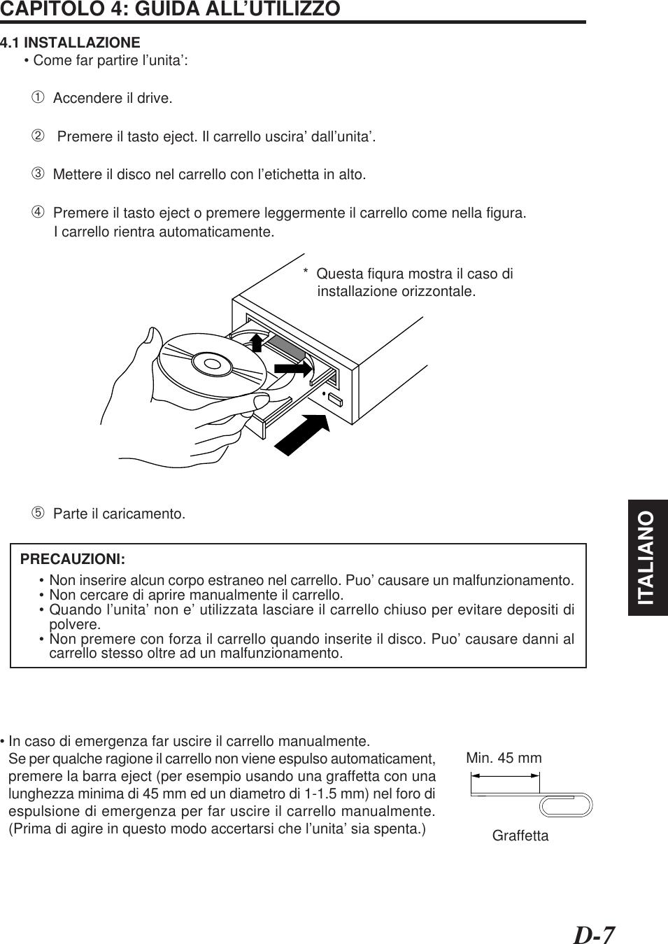 D-7ITALIANOCAPITOLO 4: GUIDA ALL'UTILIZZO4.1 INSTALLAZIONE      • Come far partire l'unita':➀  Accendere il drive.➁   Premere il tasto eject. Il carrello uscira' dall'unita'.➂  Mettere il disco nel carrello con l'etichetta in alto.➃  Premere il tasto eject o premere leggermente il carrello come nella figura.I carrello rientra automaticamente.➄  Parte il caricamento.*  Questa fiqura mostra il caso diinstallazione orizzontale.• Non inserire alcun corpo estraneo nel carrello. Puo' causare un malfunzionamento.• Non cercare di aprire manualmente il carrello.• Quando l'unita' non e' utilizzata lasciare il carrello chiuso per evitare depositi dipolvere.• Non premere con forza il carrello quando inserite il disco. Puo' causare danni alcarrello stesso oltre ad un malfunzionamento.     PRECAUZIONI:• In caso di emergenza far uscire il carrello manualmente.Se per qualche ragione il carrello non viene espulso automaticament,premere la barra eject (per esempio usando una graffetta con unalunghezza minima di 45 mm ed un diametro di 1-1.5 mm) nel foro diespulsione di emergenza per far uscire il carrello manualmente.(Prima di agire in questo modo accertarsi che l'unita' sia spenta.)Min. 45 mmGraffetta