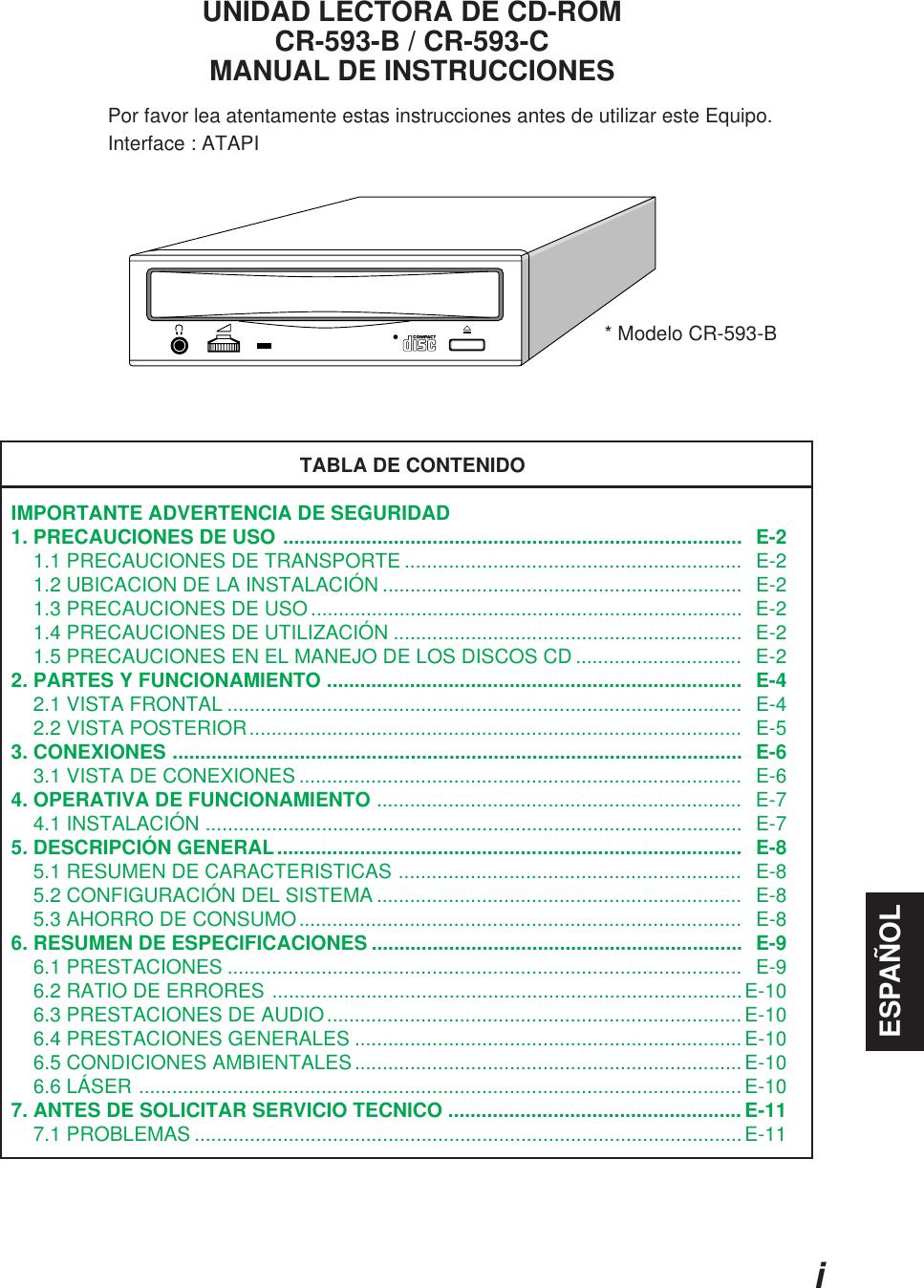 iESPAÑOLUNIDAD LECTORA DE CD-ROMCR-593-B / CR-593-CMANUAL DE INSTRUCCIONESPor favor lea atentamente estas instrucciones antes de utilizar este Equipo.Interface : ATAPITABLA DE CONTENIDOIMPORTANTE ADVERTENCIA DE SEGURIDAD1. PRECAUCIONES DE USO ...................................................................................  E-2    1.1 PRECAUCIONES DE TRANSPORTE .............................................................  E-2    1.2 UBICACION DE LA INSTALACIÓN .................................................................  E-2    1.3 PRECAUCIONES DE USO ..............................................................................  E-2    1.4 PRECAUCIONES DE UTILIZACIÓN ...............................................................  E-2    1.5 PRECAUCIONES EN EL MANEJO DE LOS DISCOS CD ..............................   E-22. PARTES Y FUNCIONAMIENTO ...........................................................................   E-4    2.1 VISTA FRONTAL .............................................................................................  E-4    2.2 VISTA POSTERIOR.........................................................................................  E-53. CONEXIONES .......................................................................................................  E-6    3.1 VISTA DE CONEXIONES ................................................................................   E-64. OPERATIVA DE FUNCIONAMIENTO ..................................................................   E-7    4.1 INSTALACIÓN .................................................................................................  E-75. DESCRIPCIÓN GENERAL....................................................................................  E-8    5.1 RESUMEN DE CARACTERISTICAS ..............................................................   E-8    5.2 CONFIGURACIÓN DEL SISTEMA ..................................................................   E-8    5.3 AHORRO DE CONSUMO.........