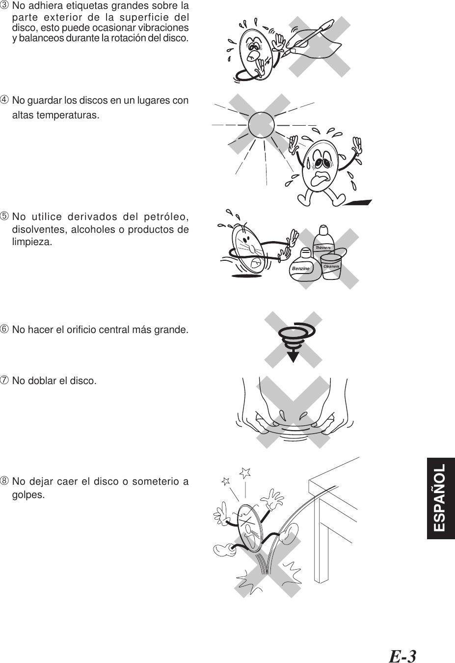 E-3ESPAÑOL➂No adhiera etiquetas grandes sobre laparte exterior de la superficie deldisco, esto puede ocasionar vibracionesy balanceos durante la rotación del disco.➃No guardar los discos en un lugares conaltas temperaturas.➄No utilice derivados del petróleo,disolventes, alcoholes o productos delimpieza.➅No hacer el orificio central más grande.➆No doblar el disco.➇No dejar caer el disco o someterio agolpes.BenzineThinnersCleaners