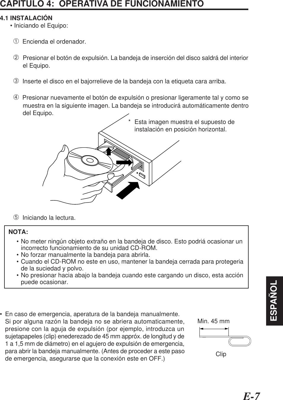 E-7ESPAÑOLCAPITULO 4:  OPERATIVA DE FUNCIONAMIENTO4.1 INSTALACIÓN      • Iniciando el Equipo:➀  Encienda el ordenador.➁Presionar el botón de expulsión. La bandeja de inserción del disco saldrá del interiorel Equipo.➂  Inserte el disco en el bajorrelieve de la bandeja con la etiqueta cara arriba.➃  Presionar nuevamente el botón de expulsión o presionar ligeramente tal y como semuestra en la siguiente imagen. La bandeja se introducirá automáticamente dentrodel Equipo.➄  Iniciando la lectura.* Esta imagen muestra el supuesto deinstalación en posición horizontal.• No meter ningún objeto extraño en la bandeja de disco. Esto podriá ocasionar unincorrecto funcionamiento de su unidad CD-ROM.• No forzar manualmente la bandeja para abrirla.• Cuando el CD-ROM no este en uso, mantener la bandeja cerrada para protegeriade la suciedad y polvo.• No presionar hacia abajo la bandeja cuando este cargando un disco, esta acciónpuede ocasionar.     NOTA:• En caso de emergencia, aperatura de la bandeja manualmente.Si por alguna razón la bandeja no se abriera automaticamente,presione con la aguja de expulsión (por ejemplo, introduzca unsujetapapeles (clip) enederezado de 45 mm appróx. de longitud y de1 a 1,5 mm de diámetro) en el agujero de expulsión de emergencia,para abrir la bandeja manualmente. (Antes de proceder a este pasode emergencia, asegurarse que la conexión este en OFF.)Min. 45 mmClip