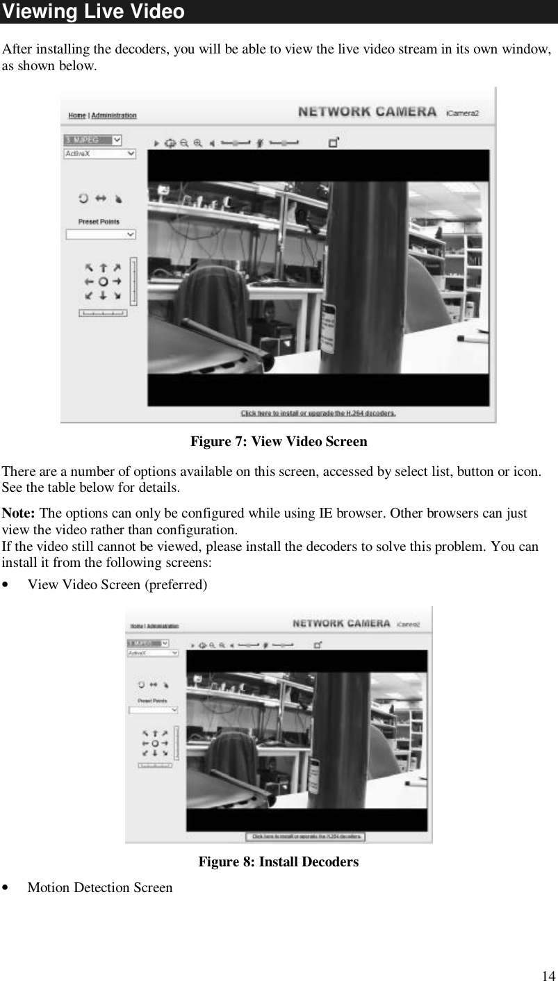 14 Viewing Live Video After installing the decoders, you will be able to view the live video stream in its own window, as shown below.  Figure 7: View Video Screen There are a number of options available on this screen, accessed by select list, button or icon. See the table below for details. Note: The options can only be configured while using IE browser. Other browsers can just view the video rather than configuration.  If the video still cannot be viewed, please install the decoders to solve this problem. You can install it from the following screens: • View Video Screen (preferred)  Figure 8: Install Decoders • Motion Detection Screen