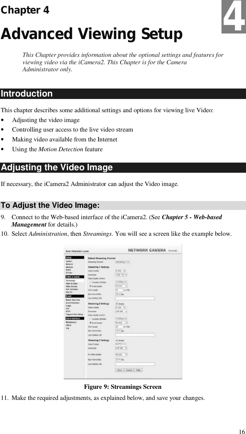 16 Chapter 4 Advanced Viewing Setup This Chapter provides information about the optional settings and features for viewing video via the iCamera2. This Chapter is for the Camera Administrator only. Introduction This chapter describes some additional settings and options for viewing live Video: • Adjusting the video image • Controlling user access to the live video stream • Making video available from the Internet • Using the Motion Detection feature Adjusting the Video Image If necessary, the iCamera2 Administrator can adjust the Video image.   To Adjust the Video Image: 9. Connect to the Web-based interface of the iCamera2. (See Chapter 5 - Web-based Management for details.) 10. Select Administration, then Streamings. You will see a screen like the example below.  Figure 9: Streamings Screen 11. Make the required adjustments, as explained below, and save your changes.  4