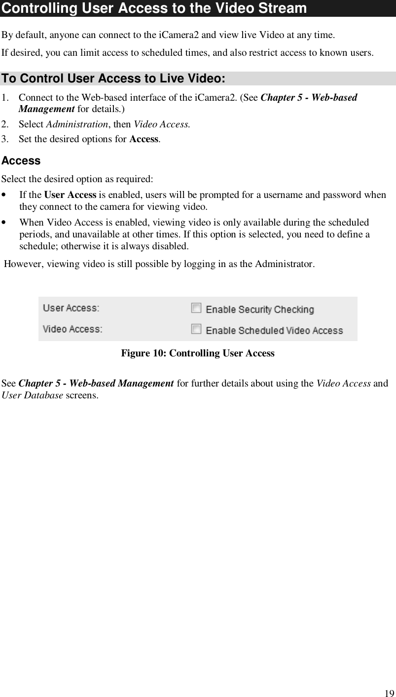 19 Controlling User Access to the Video Stream By default, anyone can connect to the iCamera2 and view live Video at any time. If desired, you can limit access to scheduled times, and also restrict access to known users. To Control User Access to Live Video: 1. Connect to the Web-based interface of the iCamera2. (See Chapter 5 - Web-based Management for details.) 2. Select Administration, then Video Access.  3. Set the desired options for Access. Access Select the desired option as required: • If the User Access is enabled, users will be prompted for a username and password when they connect to the camera for viewing video.  • When Video Access is enabled, viewing video is only available during the scheduled periods, and unavailable at other times. If this option is selected, you need to define a schedule; otherwise it is always disabled.  However, viewing video is still possible by logging in as the Administrator.   Figure 10: Controlling User Access See Chapter 5 - Web-based Management for further details about using the Video Access and User Database screens.
