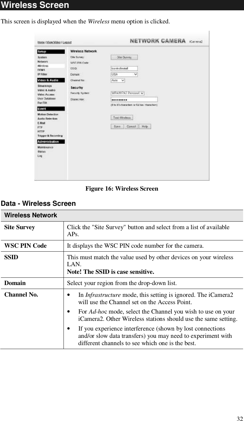 "32 Wireless Screen  This screen is displayed when the Wireless menu option is clicked.  Figure 16: Wireless Screen Data - Wireless Screen Wireless Network  Site Survey  Click the ""Site Survey"" button and select from a list of available APs. WSC PIN Code  It displays the WSC PIN code number for the camera. SSID  This must match the value used by other devices on your wireless LAN.  Note! The SSID is case sensitive. Domain  Select your region from the drop-down list. Channel No.  • In Infrastructure mode, this setting is ignored. The iCamera2 will use the Channel set on the Access Point. • For Ad-hoc mode, select the Channel you wish to use on your iCamera2. Other Wireless stations should use the same setting. • If you experience interference (shown by lost connections and/or slow data transfers) you may need to experiment with different channels to see which one is the best."