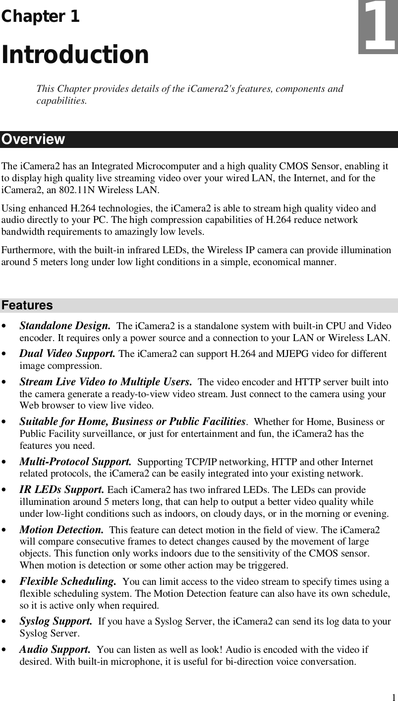 1 Chapter 1 Introduction This Chapter provides details of the iCamera2's features, components and capabilities. Overview The iCamera2 has an Integrated Microcomputer and a high quality CMOS Sensor, enabling it to display high quality live streaming video over your wired LAN, the Internet, and for the iCamera2, an 802.11N Wireless LAN. Using enhanced H.264 technologies, the iCamera2 is able to stream high quality video and audio directly to your PC. The high compression capabilities of H.264 reduce network bandwidth requirements to amazingly low levels. Furthermore, with the built-in infrared LEDs, the Wireless IP camera can provide illumination around 5 meters long under low light conditions in a simple, economical manner.  Features • Standalone Design.  The iCamera2 is a standalone system with built-in CPU and Video encoder. It requires only a power source and a connection to your LAN or Wireless LAN. • Dual Video Support. The iCamera2 can support H.264 and MJEPG video for different image compression. • Stream Live Video to Multiple Users.  The video encoder and HTTP server built into the camera generate a ready-to-view video stream. Just connect to the camera using your Web browser to view live video.  • Suitable for Home, Business or Public Facilities.  Whether for Home, Business or Public Facility surveillance, or just for entertainment and fun, the iCamera2 has the features you need. • Multi-Protocol Support.  Supporting TCP/IP networking, HTTP and other Internet related protocols, the iCamera2 can be easily integrated into your existing network.  • IR LEDs Support. Each iCamera2 has two infrared LEDs. The LEDs can provide illumination around 5 meters long, that can help to output a better video quality while under low-light conditions such as indoors, on cloudy days, or in the morning or evening.  • Motion Detection.  This feature can detect motion in the field of view. The iCamera2 will compare consecutive frames to detect changes caused by the movement of large objects. This function only works indoors due to the sensitivity of the CMOS sensor. When motion is detection or some other action may be triggered. • Flexible Scheduling.  You can limit access to the video stream to specify times using a flexible scheduling system. The Motion Detection feature can also have its own schedule, so it is active only when required. • Syslog Support.  If you have a Syslog Server, the iCamera2 can send its log data to your Syslog Server. • Audio Support.  You can listen as well as look! Audio is encoded with the video if desired. With built-in microphone, it is useful for bi-direction voice conversation. 1