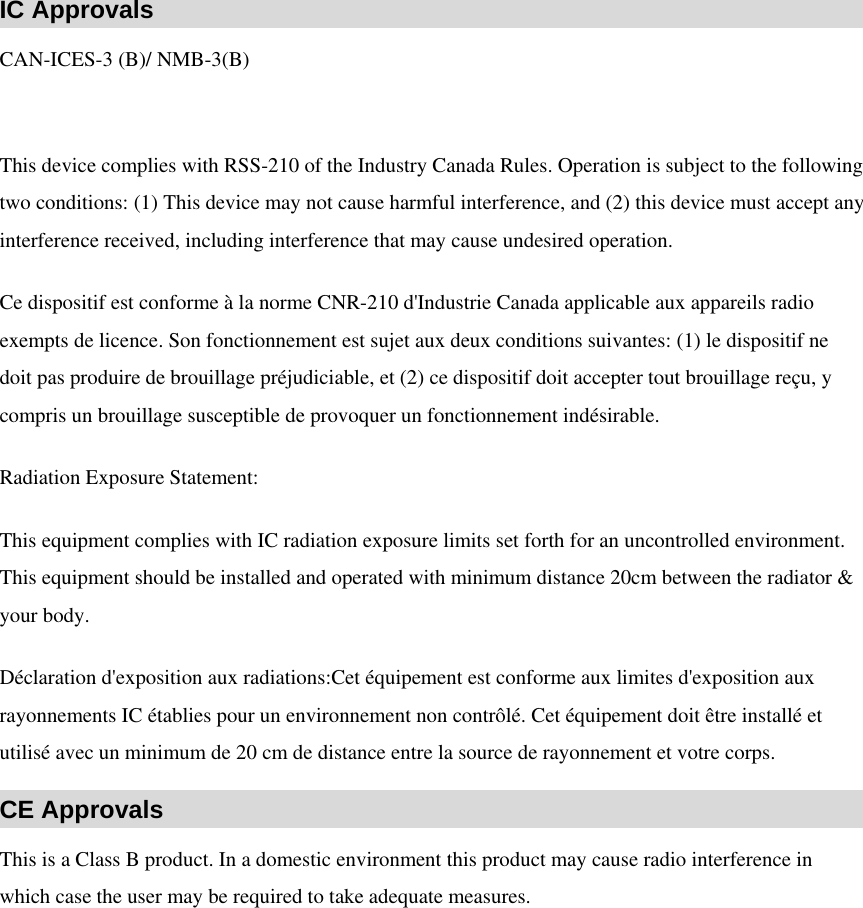 IC Approvals CAN-ICES-3 (B)/ NMB-3(B)         This device complies with RSS-210 of the Industry Canada Rules. Operation is subject to the following two conditions: (1) This device may not cause harmful interference, and (2) this device must accept any interference received, including interference that may cause undesired operation.   Ce dispositif est conforme à la norme CNR-210 d'Industrie Canada applicable aux appareils radio exempts de licence. Son fonctionnement est sujet aux deux conditions suivantes: (1) le dispositif ne doit pas produire de brouillage préjudiciable, et (2) ce dispositif doit accepter tout brouillage reçu, y compris un brouillage susceptible de provoquer un fonctionnement indésirable.   Radiation Exposure Statement:   This equipment complies with IC radiation exposure limits set forth for an uncontrolled environment. This equipment should be installed and operated with minimum distance 20cm between the radiator & your body.   Déclaration d'exposition aux radiations:Cet équipement est conforme aux limites d'exposition aux rayonnements IC établies pour un environnement non contrôlé. Cet équipement doit être installé et utilisé avec un minimum de 20 cm de distance entre la source de rayonnement et votre corps.   CE Approvals This is a Class B product. In a domestic environment this product may cause radio interference in which case the user may be required to take adequate measures.