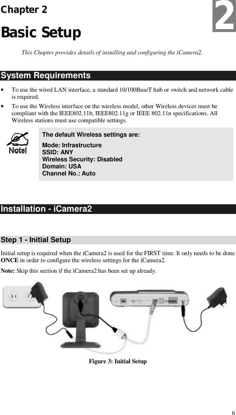 6 Chapter 2 Basic Setup This Chapter provides details of installing and configuring the iCamera2. System Requirements • To use the wired LAN interface, a standard 10/100BaseT hub or switch and network cable is required.  • To use the Wireless interface on the wireless model, other Wireless devices must be compliant with the IEEE802.11b, IEEE802.11g or IEEE 802.11n specifications. All Wireless stations must use compatible settings.  The default Wireless settings are: Mode: Infrastructure SSID: ANY  Wireless Security: Disabled Domain: USA Channel No.: Auto   Installation - iCamera2  Step 1 - Initial Setup Initial setup is required when the iCamera2 is used for the FIRST time. It only needs to be done ONCE in order to configure the wireless settings for the iCamera2. Note: Skip this section if the iCamera2 has been set up already.  Figure 3: Initial Setup 2