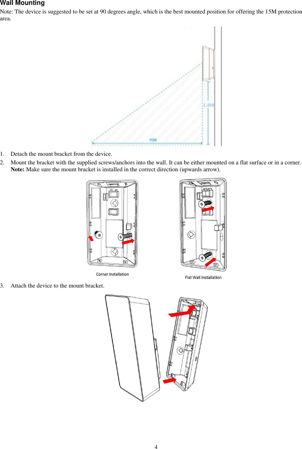 4 Wall Mounting Note: The device is suggested to be set at 90 degrees angle, which is the best mounted position for offering the 15M protection area.  1. Detach the mount bracket from the device. 2. Mount the bracket with the supplied screws/anchors into the wall. It can be either mounted on a flat surface or in a corner.  Note: Make sure the mount bracket is installed in the correct direction (upwards arrow).                          3. Attach the device to the mount bracket.