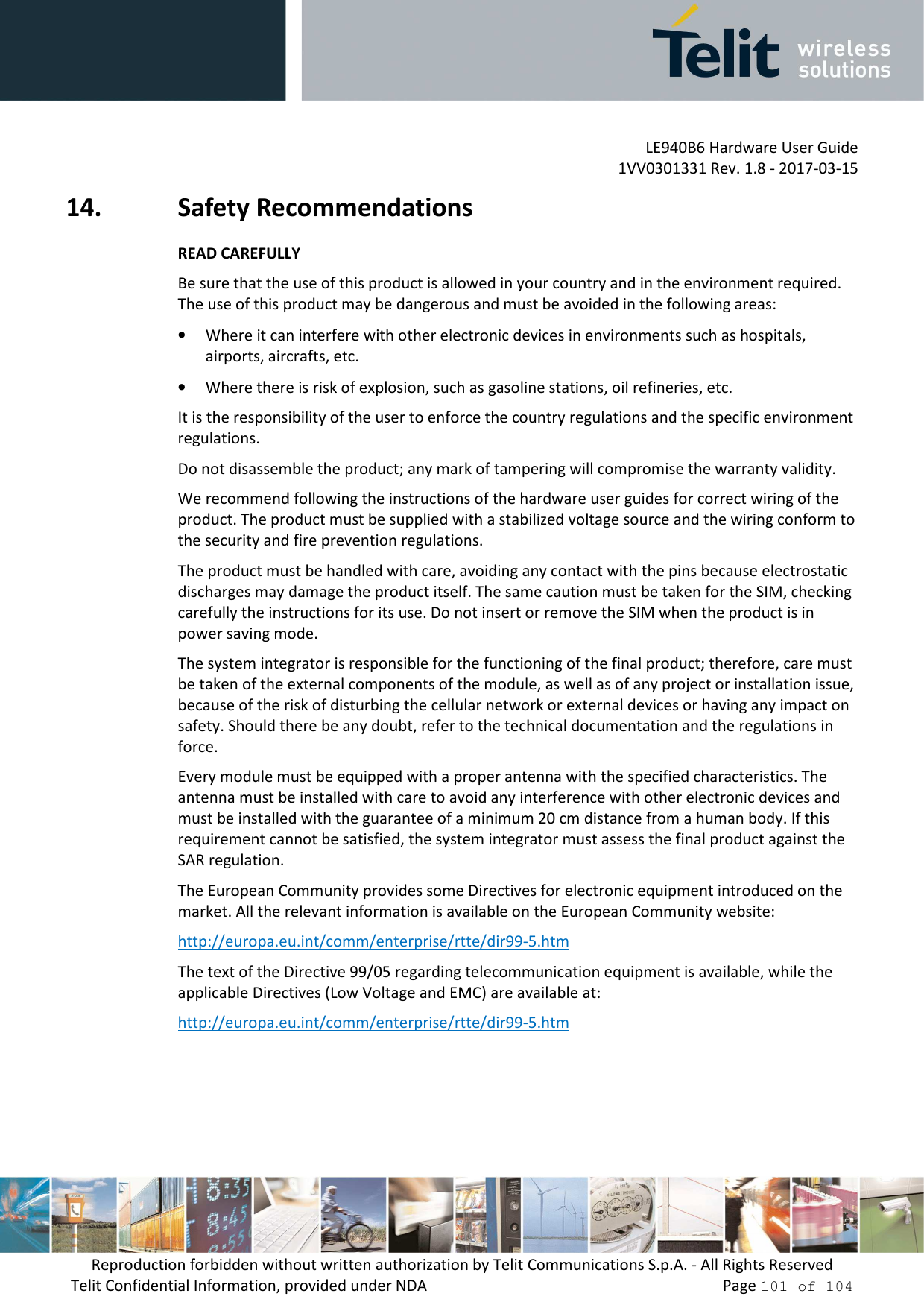 LE940B6 Hardware User Guide     1VV0301331 Rev. 1.8 - 2017-03-15 Reproduction forbidden without written authorization by Telit Communications S.p.A. - All Rights Reserved Telit Confidential Information, provided under NDA                 Page 101 of 104 14. Safety Recommendations READ CAREFULLY Be sure that the use of this product is allowed in your country and in the environment required. The use of this product may be dangerous and must be avoided in the following areas: • Where it can interfere with other electronic devices in environments such as hospitals, airports, aircrafts, etc. • Where there is risk of explosion, such as gasoline stations, oil refineries, etc.  It is the responsibility of the user to enforce the country regulations and the specific environment regulations. Do not disassemble the product; any mark of tampering will compromise the warranty validity. We recommend following the instructions of the hardware user guides for correct wiring of the product. The product must be supplied with a stabilized voltage source and the wiring conform to the security and fire prevention regulations. The product must be handled with care, avoiding any contact with the pins because electrostatic discharges may damage the product itself. The same caution must be taken for the SIM, checking carefully the instructions for its use. Do not insert or remove the SIM when the product is in power saving mode. The system integrator is responsible for the functioning of the final product; therefore, care must be taken of the external components of the module, as well as of any project or installation issue, because of the risk of disturbing the cellular network or external devices or having any impact on safety. Should there be any doubt, refer to the technical documentation and the regulations in force. Every module must be equipped with a proper antenna with the specified characteristics. The antenna must be installed with care to avoid any interference with other electr