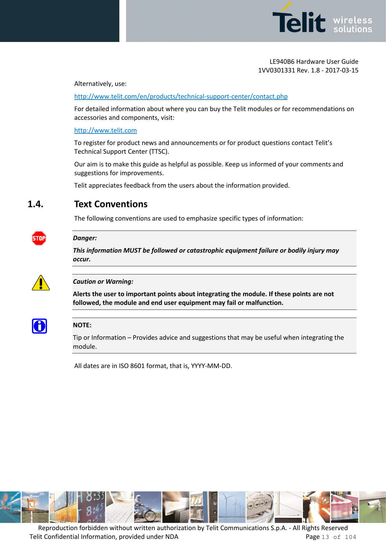 LE940B6 Hardware User Guide     1VV0301331 Rev. 1.8 - 2017-03-15 Reproduction forbidden without written authorization by Telit Communications S.p.A. - All Rights Reserved Telit Confidential Information, provided under NDA                 Page 13 of 104 Alternatively, use:  http://www.telit.com/en/products/technical-support-center/contact.php For detailed information about where you can buy the Telit modules or for recommendations on accessories and components, visit:  http://www.telit.com To register for product news and announcements or for product questions contact Telit's Technical Support Center (TTSC). Our aim is to make this guide as helpful as possible. Keep us informed of your comments and suggestions for improvements. Telit appreciates feedback from the users about the information provided. 1.4. Text Conventions The following conventions are used to emphasize specific types of information:  Danger: This information MUST be followed or catastrophic equipment failure or bodily injury may occur.  Caution or Warning: Alerts the user to important points about integrating the module. If these points are not followed, the module and end user equipment may fail or malfunction.  NOTE: Tip or Information – Provides advice and suggestions that may be useful when integrating the module. All dates are in ISO 8601 format, that is, YYYY-MM-DD.
