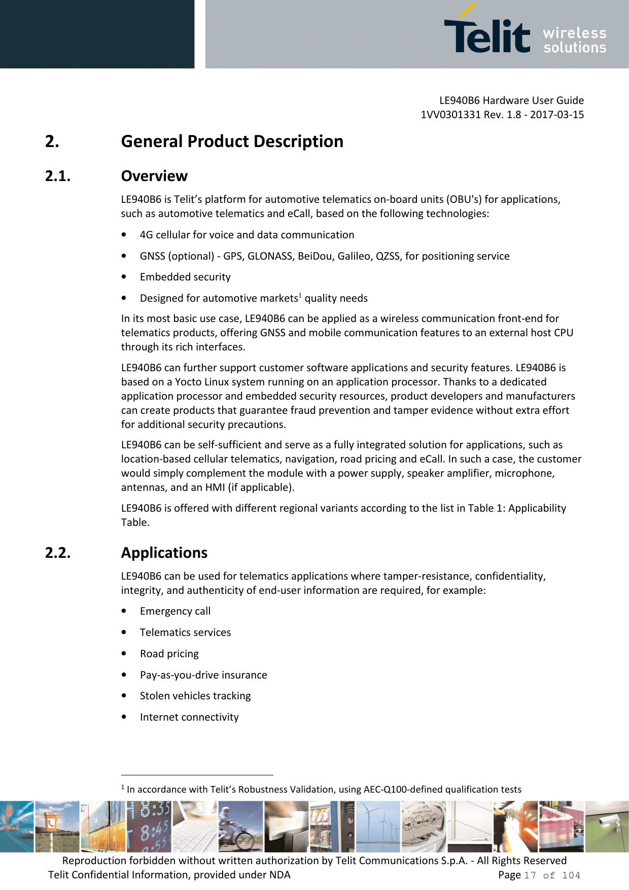 LE940B6 Hardware User Guide     1VV0301331 Rev. 1.8 - 2017-03-15 Reproduction forbidden without written authorization by Telit Communications S.p.A. - All Rights Reserved Telit Confidential Information, provided under NDA                 Page 17 of 104 2. General Product Description 2.1. Overview LE940B6 is Telit's platform for automotive telematics on-board units (OBU's) for applications, such as automotive telematics and eCall, based on the following technologies: • 4G cellular for voice and data communication • GNSS (optional) - GPS, GLONASS, BeiDou, Galileo, QZSS, for positioning service • Embedded security  • Designed for automotive markets1 quality needs In its most basic use case, LE940B6 can be applied as a wireless communication front-end for telematics products, offering GNSS and mobile communication features to an external host CPU through its rich interfaces. LE940B6 can further support customer software applications and security features. LE940B6 is based on a Yocto Linux system running on an application processor. Thanks to a dedicated application processor and embedded security resources, product developers and manufacturers can create products that guarantee fraud prevention and tamper evidence without extra effort for additional security precautions.   LE940B6 can be self-sufficient and serve as a fully integrated solution for applications, such as location-based cellular telematics, navigation, road pricing and eCall. In such a case, the customer would simply complement the module with a power supply, speaker amplifier, microphone, antennas, and an HMI (if applicable).   LE940B6 is offered with different regional variants according to the list in Table 1: Applicability Table.  2.2. Applications LE940B6 can be used for telematics applications where tamper-resistance, confidentiality, integrity, and authenticity of end-user information are required, for example: • Emergency call • Telematics services • Road pricing • Pay-as-you-drive insurance • Stol