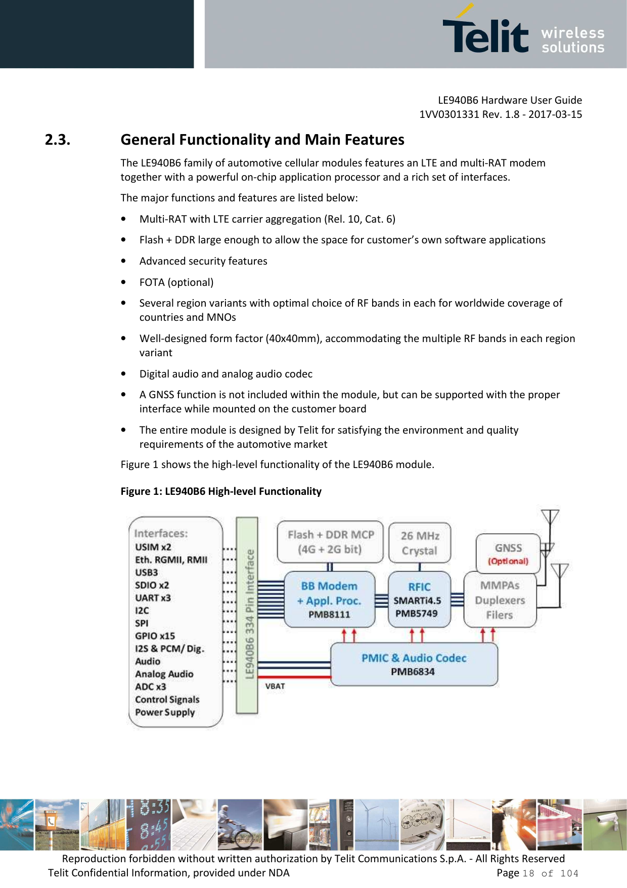 LE940B6 Hardware User Guide     1VV0301331 Rev. 1.8 - 2017-03-15 Reproduction forbidden without written authorization by Telit Communications S.p.A. - All Rights Reserved Telit Confidential Information, provided under NDA                 Page 18 of 104 2.3. General Functionality and Main Features The LE940B6 family of automotive cellular modules features an LTE and multi-RAT modem together with a powerful on-chip application processor and a rich set of interfaces. The major functions and features are listed below: • Multi-RAT with LTE carrier aggregation (Rel. 10, Cat. 6) • Flash + DDR large enough to allow the space for customer's own software applications • Advanced security features  • FOTA (optional) • Several region variants with optimal choice of RF bands in each for worldwide coverage of countries and MNOs • Well-designed form factor (40x40mm), accommodating the multiple RF bands in each region variant • Digital audio and analog audio codec • A GNSS function is not included within the module, but can be supported with the proper interface while mounted on the customer board • The entire module is designed by Telit for satisfying the environment and quality requirements of the automotive market Figure 1 shows the high-level functionality of the LE940B6 module. Figure 1: LE940B6 High-level Functionality