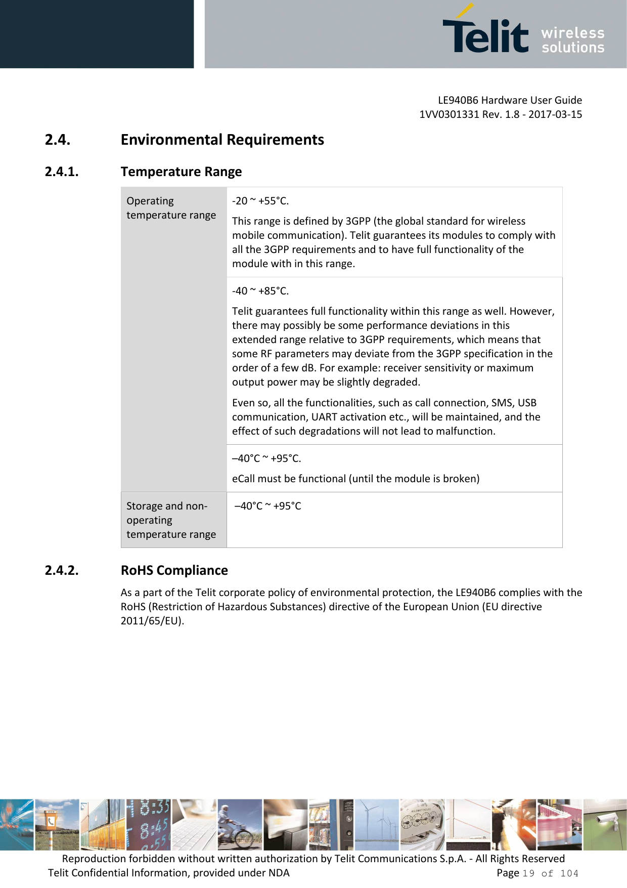 LE940B6 Hardware User Guide     1VV0301331 Rev. 1.8 - 2017-03-15 Reproduction forbidden without written authorization by Telit Communications S.p.A. - All Rights Reserved Telit Confidential Information, provided under NDA                 Page 19 of 104 2.4. Environmental Requirements 2.4.1. Temperature Range Operating temperature range -20 ~ +55°C.  This range is defined by 3GPP (the global standard for wireless mobile communication). Telit guarantees its modules to comply with all the 3GPP requirements and to have full functionality of the module with in this range. -40 ~ +85°C.  Telit guarantees full functionality within this range as well. However, there may possibly be some performance deviations in this extended range relative to 3GPP requirements, which means that some RF parameters may deviate from the 3GPP specification in the order of a few dB. For example: receiver sensitivity or maximum output power may be slightly degraded.  Even so, all the functionalities, such as call connection, SMS, USB communication, UART activation etc., will be maintained, and the effect of such degradations will not lead to malfunction. –40°C ~ +95°C.  eCall must be functional (until the module is broken) Storage and non-operating temperature range  –40°C ~ +95°C 2.4.2. RoHS Compliance As a part of the Telit corporate policy of environmental protection, the LE940B6 complies with the RoHS (Restriction of Hazardous Substances) directive of the European Union (EU directive 2011/65/EU).