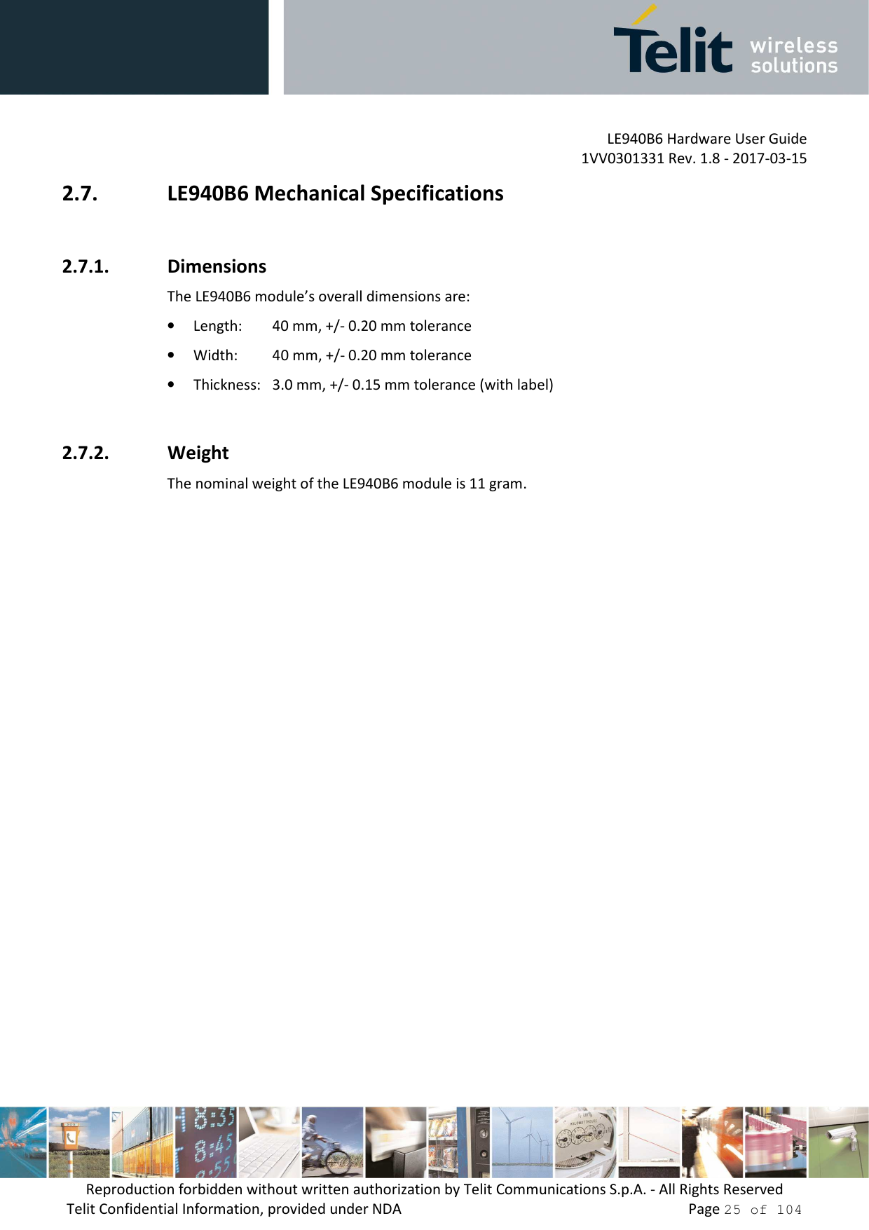 LE940B6 Hardware User Guide     1VV0301331 Rev. 1.8 - 2017-03-15 Reproduction forbidden without written authorization by Telit Communications S.p.A. - All Rights Reserved Telit Confidential Information, provided under NDA                 Page 25 of 104 2.7. LE940B6 Mechanical Specifications  2.7.1. Dimensions The LE940B6 module's overall dimensions are:  • Length:   40 mm, +/- 0.20 mm tolerance • Width:   40 mm, +/- 0.20 mm tolerance • Thickness:   3.0 mm, +/- 0.15 mm tolerance (with label)  2.7.2. Weight The nominal weight of the LE940B6 module is 11 gram.
