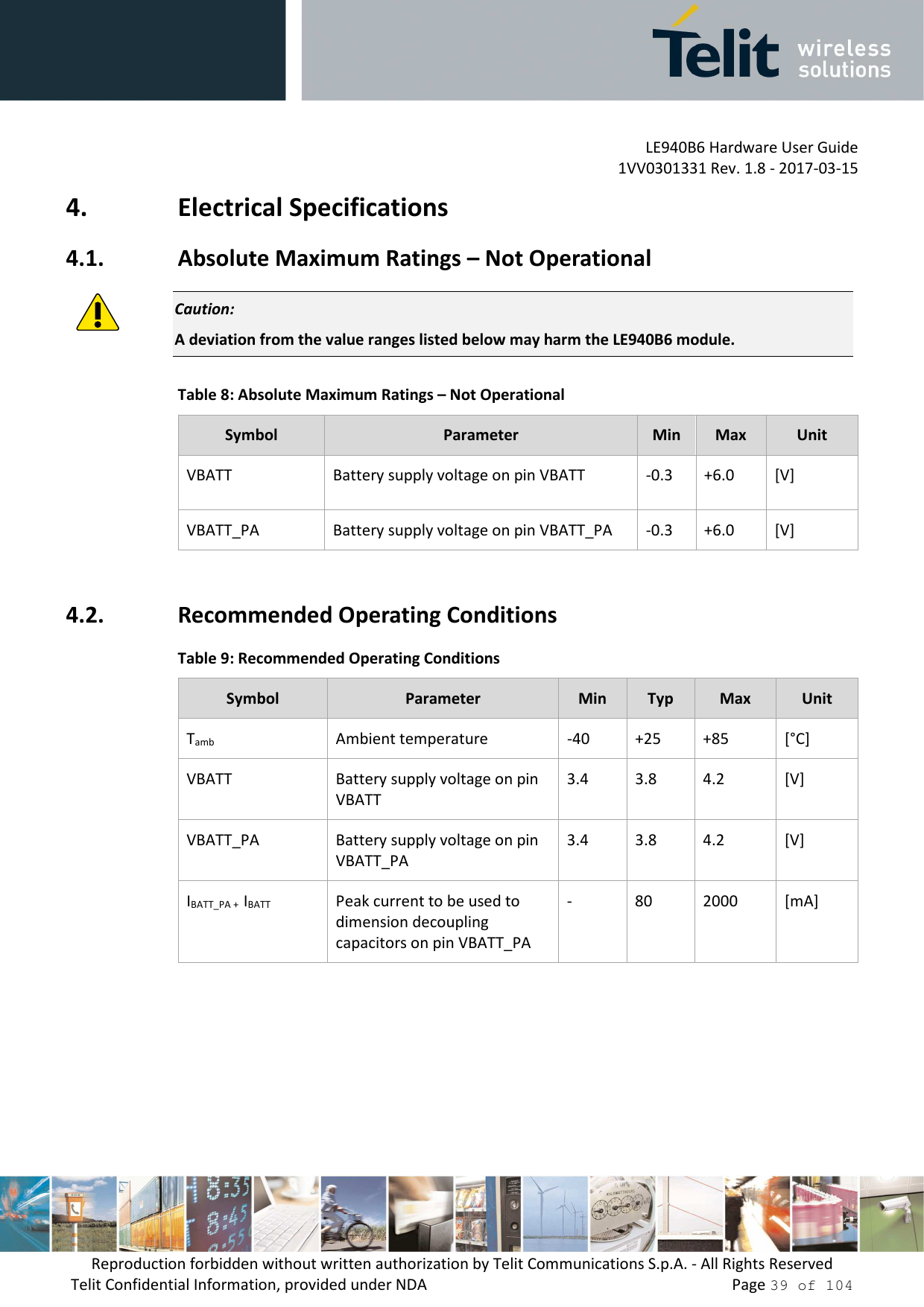 LE940B6 Hardware User Guide     1VV0301331 Rev. 1.8 - 2017-03-15 Reproduction forbidden without written authorization by Telit Communications S.p.A. - All Rights Reserved Telit Confidential Information, provided under NDA                 Page 39 of 104 4. Electrical Specifications 4.1. Absolute Maximum Ratings – Not Operational  Caution: A deviation from the value ranges listed below may harm the LE940B6 module. Table 8: Absolute Maximum Ratings – Not Operational Symbol  Parameter  Min  Max  Unit VBATT  Battery supply voltage on pin VBATT  -0.3  +6.0  [V] VBATT_PA  Battery supply voltage on pin VBATT_PA  -0.3  +6.0  [V]  4.2. Recommended Operating Conditions Table 9: Recommended Operating Conditions Symbol  Parameter  Min  Typ  Max  Unit Tamb  Ambient temperature  -40  +25  +85  [°C] VBATT  Battery supply voltage on pin VBATT 3.4  3.8  4.2  [V] VBATT_PA  Battery supply voltage on pin VBATT_PA 3.4  3.8  4.2  [V] IBATT_PA +  IBATT  Peak current to be used to dimension decoupling capacitors on pin VBATT_PA -  80  2000  [mA]