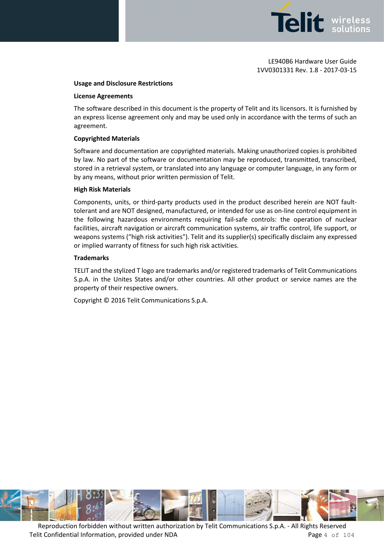 """LE940B6 Hardware User Guide     1VV0301331 Rev. 1.8 - 2017-03-15 Reproduction forbidden without written authorization by Telit Communications S.p.A. - All Rights Reserved Telit Confidential Information, provided under NDA                 Page 4 of 104 Usage and Disclosure Restrictions License Agreements The software described in this document is the property of Telit and its licensors. It is furnished by an express license agreement only and may be used only in accordance with the terms of such an agreement. Copyrighted Materials Software and documentation are copyrighted materials. Making unauthorized copies is prohibited by law. No part of the software or documentation may be reproduced, transmitted, transcribed, stored in a retrieval system, or translated into any language or computer language, in any form or by any means, without prior written permission of Telit. High Risk Materials Components, units, or third-party products used in the product described herein are NOT fault-tolerant and are NOT designed, manufactured, or intended for use as on-line control equipment in the  following  hazardous  environments  requiring  fail-safe  controls:  the  operation  of  nuclear facilities, aircraft navigation or aircraft communication systems, air traffic control, life support, or weapons systems (""""high risk activities""""). Telit and its supplier(s) specifically disclaim any expressed or implied warranty of fitness for such high risk activities. Trademarks TELIT and the stylized T logo are trademarks and/or registered trademarks of Telit Communications S.p.A.  in  the  Unites  States  and/or  other  countries.  All  other  product  or  service  names  are  the property of their respective owners. Copyright © 2016 Telit Communications S.p.A."""