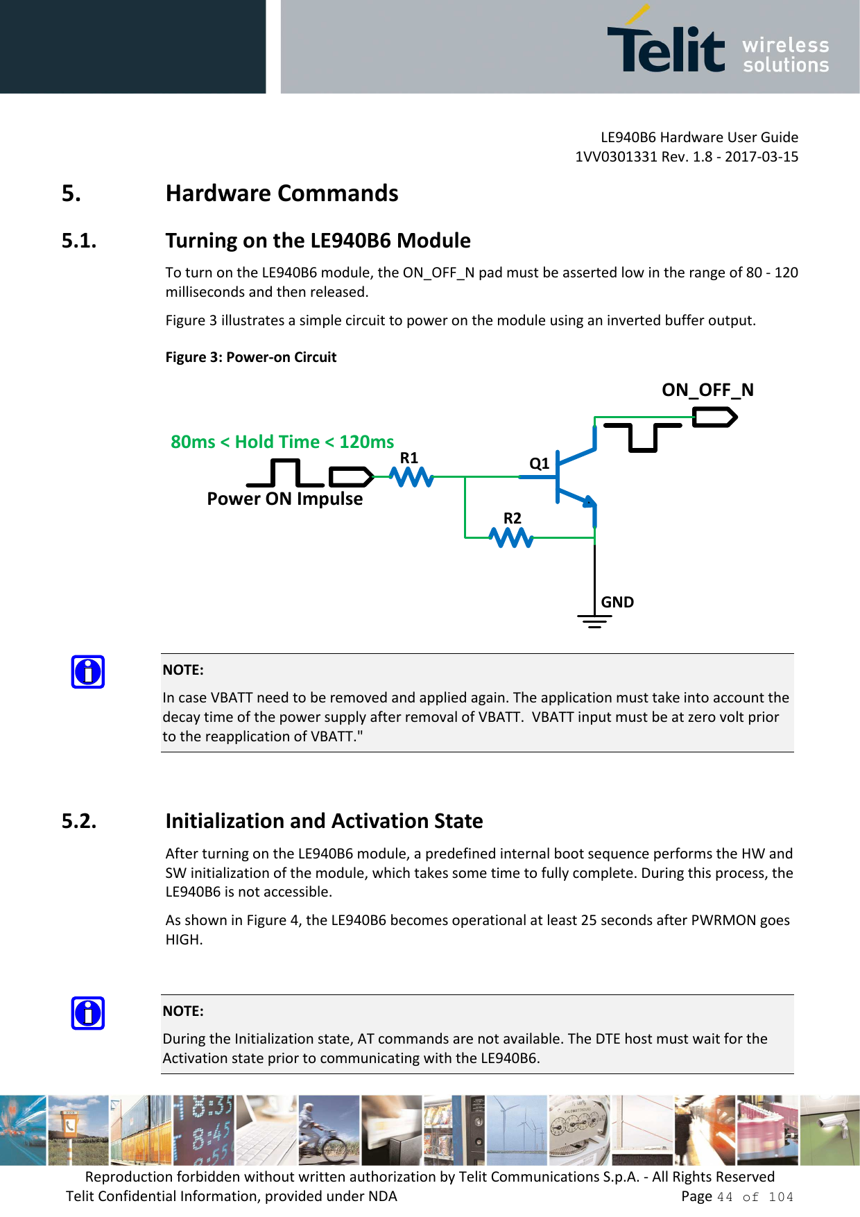 """LE940B6 Hardware User Guide     1VV0301331 Rev. 1.8 - 2017-03-15 Reproduction forbidden without written authorization by Telit Communications S.p.A. - All Rights Reserved Telit Confidential Information, provided under NDA                 Page 44 of 104 5. Hardware Commands 5.1. Turning on the LE940B6 Module To turn on the LE940B6 module, the ON_OFF_N pad must be asserted low in the range of 80 - 120 milliseconds and then released. Figure 3 illustrates a simple circuit to power on the module using an inverted buffer output. Figure 3: Power-on Circuit GNDR1R2Q1Power ON Impulse80ms < Hold Time < 120msON_OFF_N  NOTE: In case VBATT need to be removed and applied again. The application must take into account the decay time of the power supply after removal of VBATT.  VBATT input must be at zero volt prior to the reapplication of VBATT.""""  5.2. Initialization and Activation State After turning on the LE940B6 module, a predefined internal boot sequence performs the HW and SW initialization of the module, which takes some time to fully complete. During this process, the LE940B6 is not accessible. As shown in Figure 4, the LE940B6 becomes operational at least 25 seconds after PWRMON goes HIGH.    NOTE: During the Initialization state, AT commands are not available. The DTE host must wait for the Activation state prior to communicating with the LE940B6."""