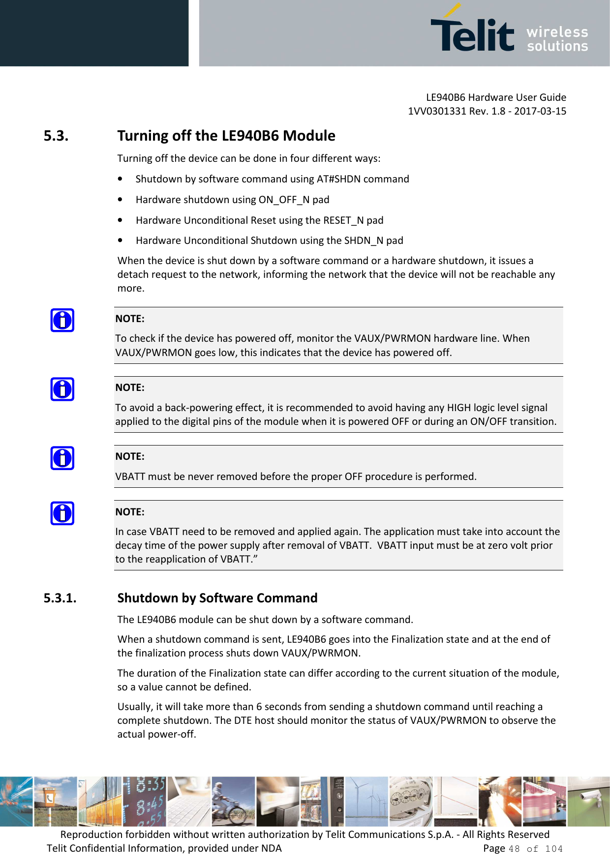 """LE940B6 Hardware User Guide     1VV0301331 Rev. 1.8 - 2017-03-15 Reproduction forbidden without written authorization by Telit Communications S.p.A. - All Rights Reserved Telit Confidential Information, provided under NDA                 Page 48 of 104 5.3. Turning off the LE940B6 Module Turning off the device can be done in four different ways: • Shutdown by software command using AT#SHDN command • Hardware shutdown using ON_OFF_N pad  • Hardware Unconditional Reset using the RESET_N pad • Hardware Unconditional Shutdown using the SHDN_N pad When the device is shut down by a software command or a hardware shutdown, it issues a detach request to the network, informing the network that the device will not be reachable any more.  NOTE: To check if the device has powered off, monitor the VAUX/PWRMON hardware line. When VAUX/PWRMON goes low, this indicates that the device has powered off.  NOTE: To avoid a back-powering effect, it is recommended to avoid having any HIGH logic level signal applied to the digital pins of the module when it is powered OFF or during an ON/OFF transition.  NOTE: VBATT must be never removed before the proper OFF procedure is performed.  NOTE: In case VBATT need to be removed and applied again. The application must take into account the decay time of the power supply after removal of VBATT.  VBATT input must be at zero volt prior to the reapplication of VBATT."""" 5.3.1. Shutdown by Software Command The LE940B6 module can be shut down by a software command. When a shutdown command is sent, LE940B6 goes into the Finalization state and at the end of the finalization process shuts down VAUX/PWRMON. The duration of the Finalization state can differ according to the current situation of the module, so a value cannot be defined. Usually, it will take more than 6 seconds from sending a shutdown command until reaching a complete shutdown. The DTE host should monitor the status of VAUX/PWRMON to observe the actual power-off."""