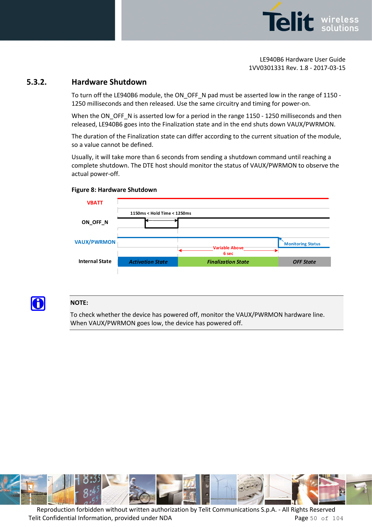 LE940B6 Hardware User Guide     1VV0301331 Rev. 1.8 - 2017-03-15 Reproduction forbidden without written authorization by Telit Communications S.p.A. - All Rights Reserved Telit Confidential Information, provided under NDA                 Page 50 of 104 5.3.2. Hardware Shutdown To turn off the LE940B6 module, the ON_OFF_N pad must be asserted low in the range of 1150 - 1250 milliseconds and then released. Use the same circuitry and timing for power-on. When the ON_OFF_N is asserted low for a period in the range 1150 - 1250 milliseconds and then released, LE940B6 goes into the Finalization state and in the end shuts down VAUX/PWRMON. The duration of the Finalization state can differ according to the current situation of the module, so a value cannot be defined. Usually, it will take more than 6 seconds from sending a shutdown command until reaching a complete shutdown. The DTE host should monitor the status of VAUX/PWRMON to observe the actual power-off. Figure 8: Hardware Shutdown OFF StateInternal StateVAUX/PWRMONVBATTActivation StateVariable Above6 secMonitoring StatusON_OFF_N1150ms < Hold Time < 1250msFinalization State   NOTE: To check whether the device has powered off, monitor the VAUX/PWRMON hardware line. When VAUX/PWRMON goes low, the device has powered off.