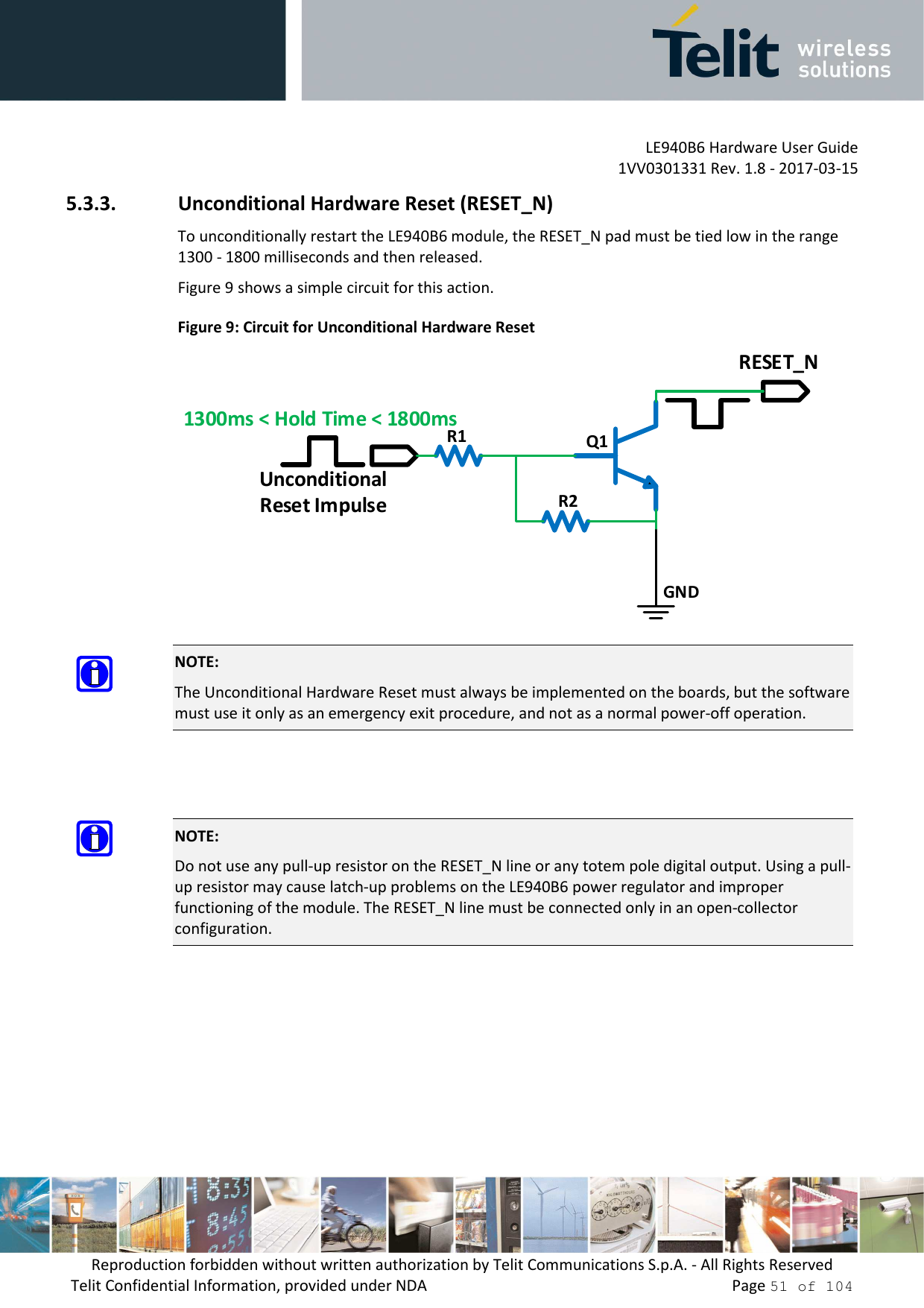 LE940B6 Hardware User Guide     1VV0301331 Rev. 1.8 - 2017-03-15 Reproduction forbidden without written authorization by Telit Communications S.p.A. - All Rights Reserved Telit Confidential Information, provided under NDA                 Page 51 of 104 5.3.3. Unconditional Hardware Reset (RESET_N) To unconditionally restart the LE940B6 module, the RESET_N pad must be tied low in the range 1300 - 1800 milliseconds and then released. Figure 9 shows a simple circuit for this action. Figure 9: Circuit for Unconditional Hardware Reset GNDR1R2Q1UnconditionalReset Impulse1300ms < Hold Time < 1800msRESET_N     NOTE: The Unconditional Hardware Reset must always be implemented on the boards, but the software must use it only as an emergency exit procedure, and not as a normal power-off operation.  NOTE: Do not use any pull-up resistor on the RESET_N line or any totem pole digital output. Using a pull-up resistor may cause latch-up problems on the LE940B6 power regulator and improper functioning of the module. The RESET_N line must be connected only in an open-collector configuration.