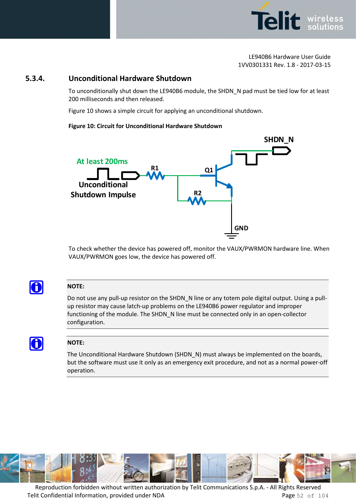 LE940B6 Hardware User Guide     1VV0301331 Rev. 1.8 - 2017-03-15 Reproduction forbidden without written authorization by Telit Communications S.p.A. - All Rights Reserved Telit Confidential Information, provided under NDA                 Page 52 of 104 5.3.4. Unconditional Hardware Shutdown To unconditionally shut down the LE940B6 module, the SHDN_N pad must be tied low for at least 200 milliseconds and then released. Figure 10 shows a simple circuit for applying an unconditional shutdown. Figure 10: Circuit for Unconditional Hardware Shutdown GNDR1R2Q1UnconditionalShutdown ImpulseAt least 200msSHDN_N To check whether the device has powered off, monitor the VAUX/PWRMON hardware line. When VAUX/PWRMON goes low, the device has powered off.   NOTE: Do not use any pull-up resistor on the SHDN_N line or any totem pole digital output. Using a pull-up resistor may cause latch-up problems on the LE940B6 power regulator and improper functioning of the module. The SHDN_N line must be connected only in an open-collector configuration.  NOTE: The Unconditional Hardware Shutdown (SHDN_N) must always be implemented on the boards, but the software must use it only as an emergency exit procedure, and not as a normal power-off operation.