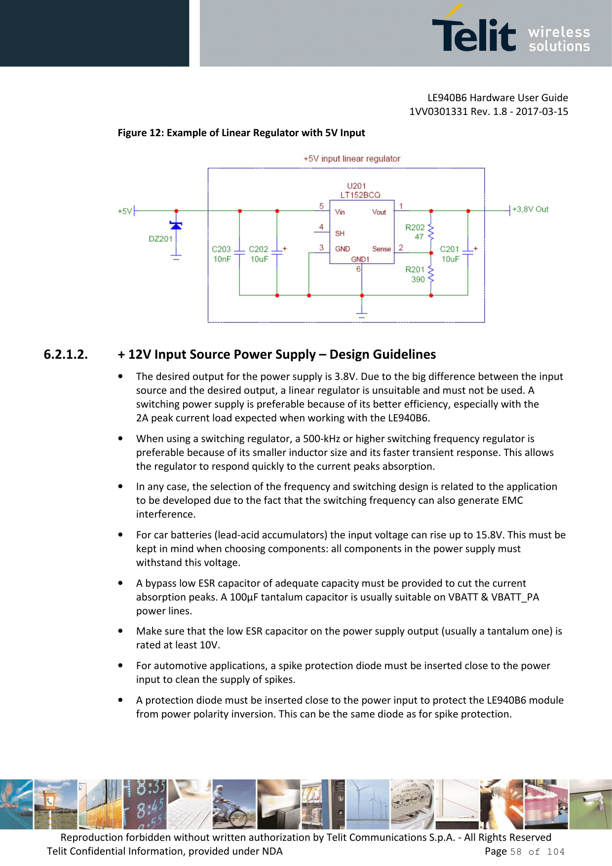 LE940B6 Hardware User Guide     1VV0301331 Rev. 1.8 - 2017-03-15 Reproduction forbidden without written authorization by Telit Communications S.p.A. - All Rights Reserved Telit Confidential Information, provided under NDA                 Page 58 of 104 Figure 12: Example of Linear Regulator with 5V Input  6.2.1.2. + 12V Input Source Power Supply – Design Guidelines • The desired output for the power supply is 3.8V. Due to the big difference between the input source and the desired output, a linear regulator is unsuitable and must not be used. A switching power supply is preferable because of its better efficiency, especially with the 2A peak current load expected when working with the LE940B6.  • When using a switching regulator, a 500-kHz or higher switching frequency regulator is preferable because of its smaller inductor size and its faster transient response. This allows the regulator to respond quickly to the current peaks absorption.  • In any case, the selection of the frequency and switching design is related to the application to be developed due to the fact that the switching frequency can also generate EMC interference. • For car batteries (lead-acid accumulators) the input voltage can rise up to 15.8V. This must be kept in mind when choosing components: all components in the power supply must withstand this voltage. • A bypass low ESR capacitor of adequate capacity must be provided to cut the current absorption peaks. A 100μF tantalum capacitor is usually suitable on VBATT & VBATT_PA power lines.  • Make sure that the low ESR capacitor on the power supply output (usually a tantalum one) is rated at least 10V. • For automotive applications, a spike protection diode must be inserted close to the power input to clean the supply of spikes.  • A protection diode must be inserted close to the power input to protect the LE940B6 module from power polarity inversion. This can be the same diode as for spike protection.