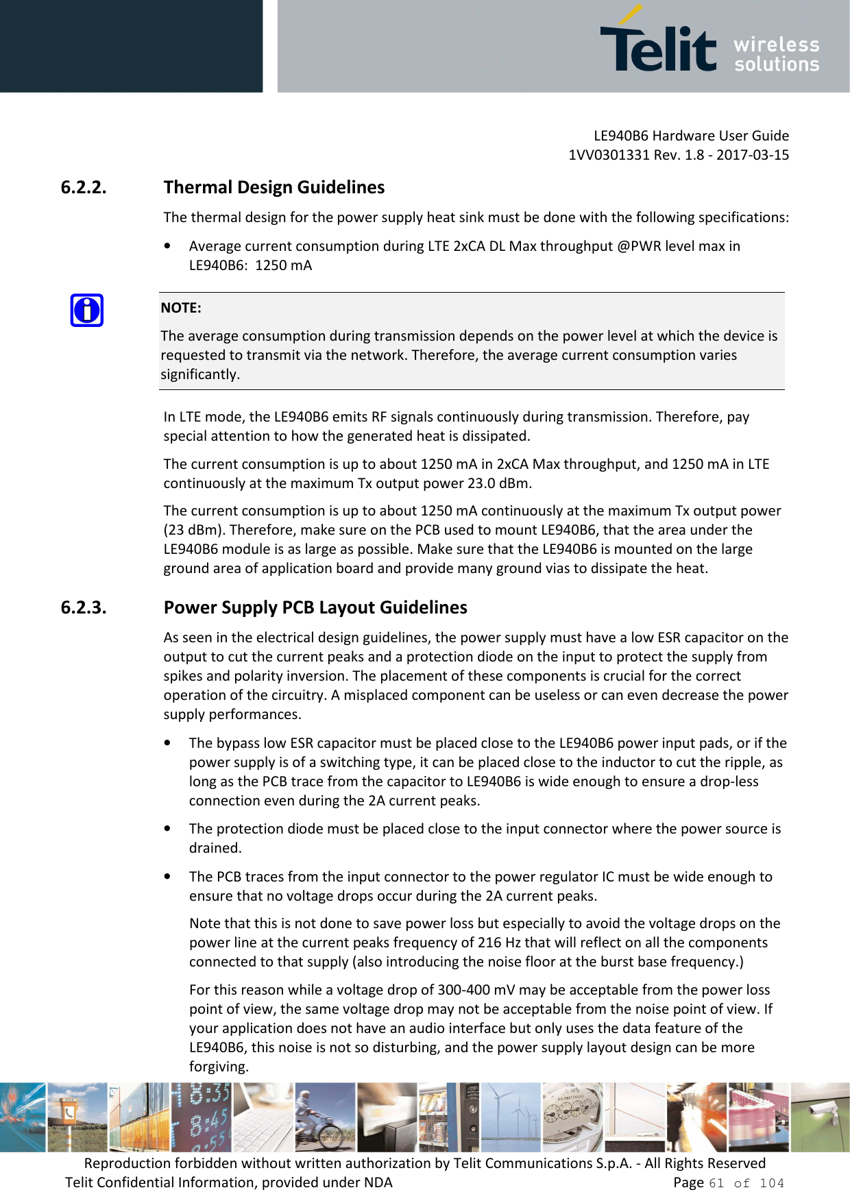 LE940B6 Hardware User Guide     1VV0301331 Rev. 1.8 - 2017-03-15 Reproduction forbidden without written authorization by Telit Communications S.p.A. - All Rights Reserved Telit Confidential Information, provided under NDA                 Page 61 of 104 6.2.2. Thermal Design Guidelines The thermal design for the power supply heat sink must be done with the following specifications: • Average current consumption during LTE 2xCA DL Max throughput @PWR level max in LE940B6:  1250 mA  NOTE: The average consumption during transmission depends on the power level at which the device is requested to transmit via the network. Therefore, the average current consumption varies significantly. In LTE mode, the LE940B6 emits RF signals continuously during transmission. Therefore, pay special attention to how the generated heat is dissipated. The current consumption is up to about 1250 mA in 2xCA Max throughput, and 1250 mA in LTE continuously at the maximum Tx output power 23.0 dBm.  The current consumption is up to about 1250 mA continuously at the maximum Tx output power (23 dBm). Therefore, make sure on the PCB used to mount LE940B6, that the area under the LE940B6 module is as large as possible. Make sure that the LE940B6 is mounted on the large ground area of application board and provide many ground vias to dissipate the heat.  6.2.3. Power Supply PCB Layout Guidelines As seen in the electrical design guidelines, the power supply must have a low ESR capacitor on the output to cut the current peaks and a protection diode on the input to protect the supply from spikes and polarity inversion. The placement of these components is crucial for the correct operation of the circuitry. A misplaced component can be useless or can even decrease the power supply performances. • The bypass low ESR capacitor must be placed close to the LE940B6 power input pads, or if the power supply is of a switching type, it can be placed close to the inductor to cut the ripple, as long as the PCB trace