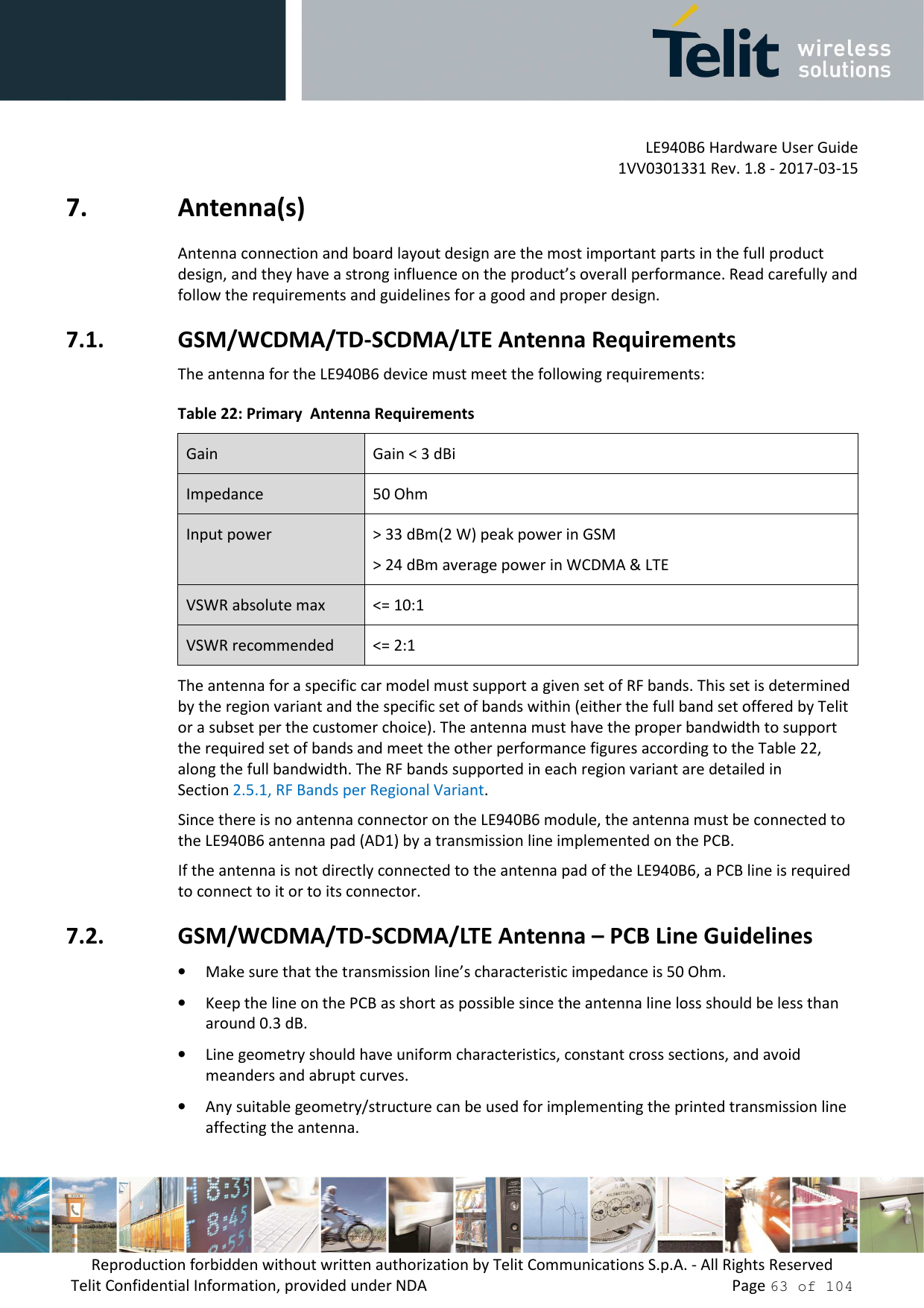LE940B6 Hardware User Guide     1VV0301331 Rev. 1.8 - 2017-03-15 Reproduction forbidden without written authorization by Telit Communications S.p.A. - All Rights Reserved Telit Confidential Information, provided under NDA                 Page 63 of 104 7. Antenna(s) Antenna connection and board layout design are the most important parts in the full product design, and they have a strong influence on the product's overall performance. Read carefully and follow the requirements and guidelines for a good and proper design. 7.1. GSM/WCDMA/TD-SCDMA/LTE Antenna Requirements The antenna for the LE940B6 device must meet the following requirements: Table 22: Primary  Antenna Requirements Gain  Gain < 3 dBi Impedance  50 Ohm Input power  > 33 dBm(2 W) peak power in GSM > 24 dBm average power in WCDMA & LTE VSWR absolute max  <= 10:1 VSWR recommended  <= 2:1 The antenna for a specific car model must support a given set of RF bands. This set is determined by the region variant and the specific set of bands within (either the full band set offered by Telit or a subset per the customer choice). The antenna must have the proper bandwidth to support the required set of bands and meet the other performance figures according to the Table 22, along the full bandwidth. The RF bands supported in each region variant are detailed in Section 2.5.1, RF Bands per Regional Variant.  Since there is no antenna connector on the LE940B6 module, the antenna must be connected to the LE940B6 antenna pad (AD1) by a transmission line implemented on the PCB. If the antenna is not directly connected to the antenna pad of the LE940B6, a PCB line is required to connect to it or to its connector. 7.2. GSM/WCDMA/TD-SCDMA/LTE Antenna – PCB Line Guidelines • Make sure that the transmission line's characteristic impedance is 50 Ohm. • Keep the line on the PCB as short as possible since the antenna line loss should be less than around 0.3 dB. • Line geometry should have uniform characteristics, constant cross s