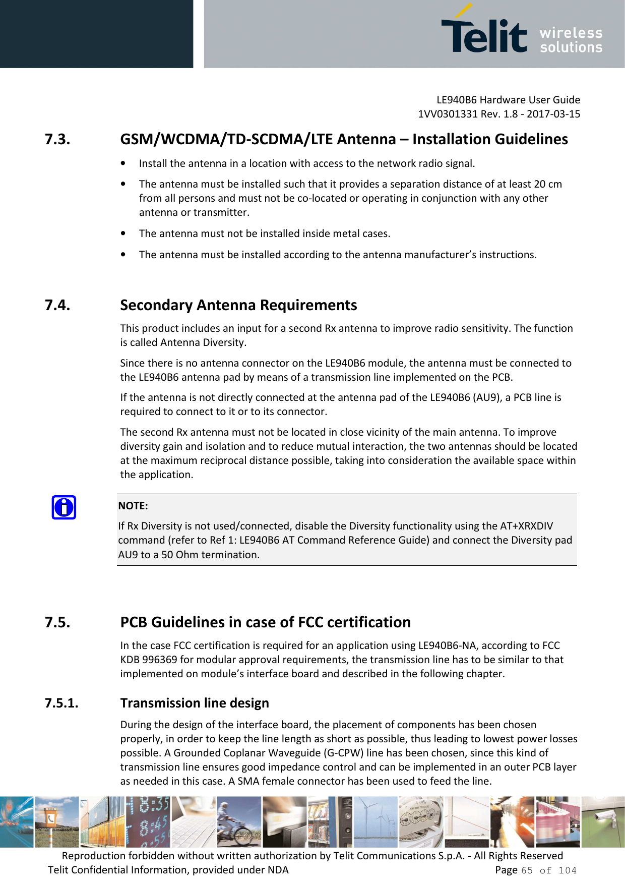 LE940B6 Hardware User Guide     1VV0301331 Rev. 1.8 - 2017-03-15 Reproduction forbidden without written authorization by Telit Communications S.p.A. - All Rights Reserved Telit Confidential Information, provided under NDA                 Page 65 of 104 7.3. GSM/WCDMA/TD-SCDMA/LTE Antenna – Installation Guidelines • Install the antenna in a location with access to the network radio signal. • The antenna must be installed such that it provides a separation distance of at least 20 cm from all persons and must not be co-located or operating in conjunction with any other antenna or transmitter. • The antenna must not be installed inside metal cases.  • The antenna must be installed according to the antenna manufacturer's instructions.  7.4. Secondary Antenna Requirements This product includes an input for a second Rx antenna to improve radio sensitivity. The function is called Antenna Diversity. Since there is no antenna connector on the LE940B6 module, the antenna must be connected to the LE940B6 antenna pad by means of a transmission line implemented on the PCB. If the antenna is not directly connected at the antenna pad of the LE940B6 (AU9), a PCB line is required to connect to it or to its connector. The second Rx antenna must not be located in close vicinity of the main antenna. To improve diversity gain and isolation and to reduce mutual interaction, the two antennas should be located at the maximum reciprocal distance possible, taking into consideration the available space within the application.  NOTE: If Rx Diversity is not used/connected, disable the Diversity functionality using the AT+XRXDIV command (refer to Ref 1: LE940B6 AT Command Reference Guide) and connect the Diversity pad AU9 to a 50 Ohm termination.  7.5. PCB Guidelines in case of FCC certification In the case FCC certification is required for an application using LE940B6-NA, according to FCC KDB 996369 for modular approval requirements, the transmission line has to be similar to that implemented on